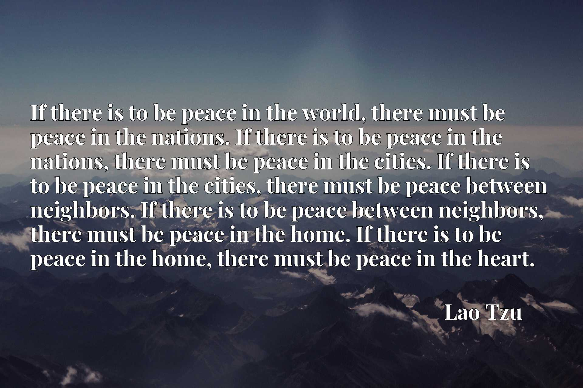 If there is to be peace in the world, there must be peace in the nations. If there is to be peace in the nations, there must be peace in the cities. If there is to be peace in the cities, there must be peace between neighbors. If there is to be peace between neighbors, there must be peace in the home. If there is to be peace in the home, there must be peace in the heart.