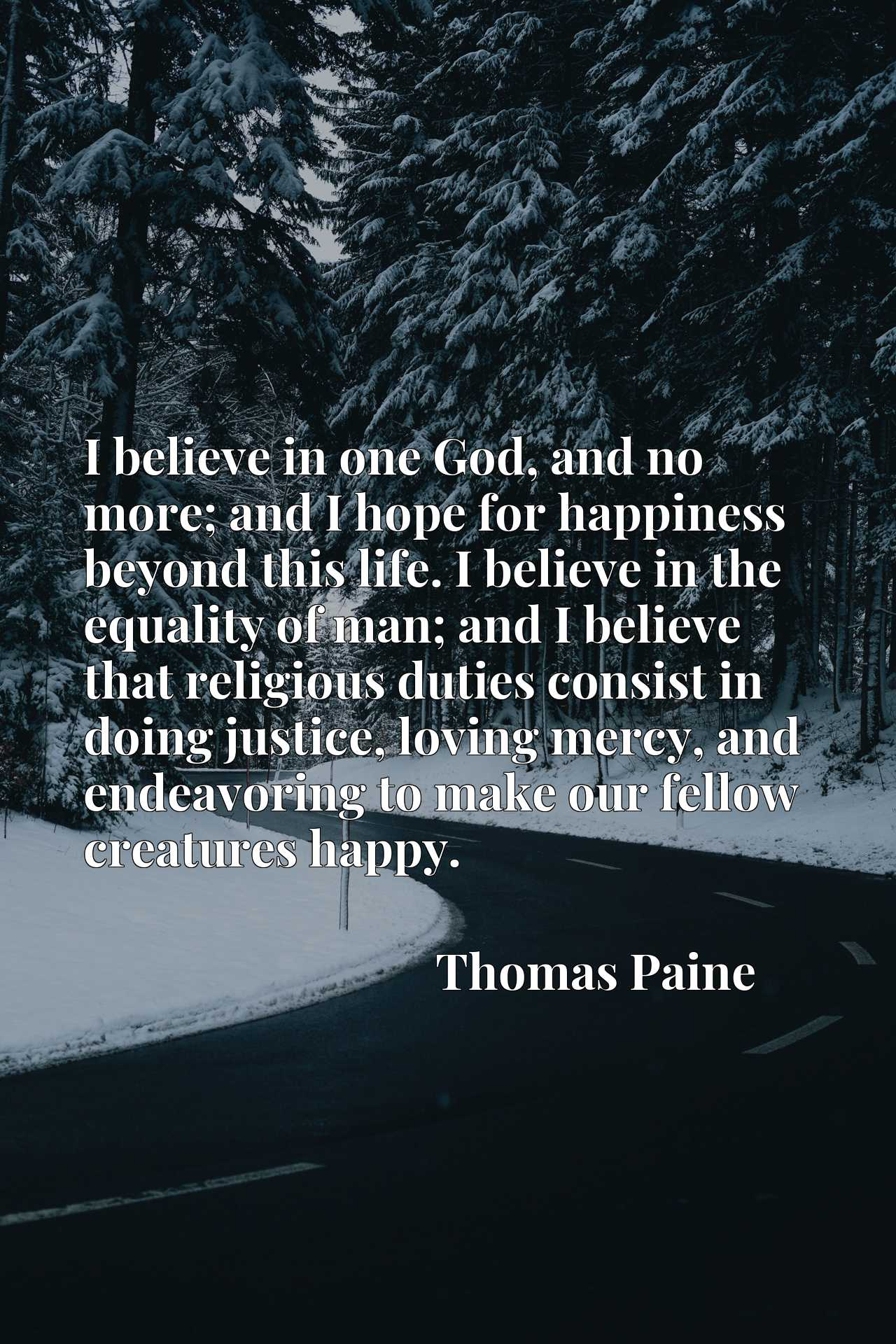 I believe in one God, and no more; and I hope for happiness beyond this life. I believe in the equality of man; and I believe that religious duties consist in doing justice, loving mercy, and endeavoring to make our fellow creatures happy.