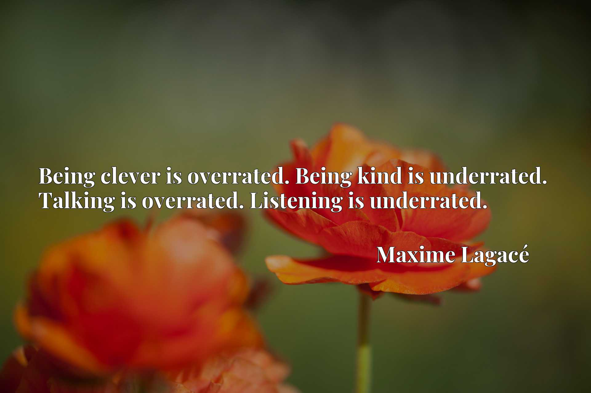 Being clever is overrated. Being kind is underrated. Talking is overrated. Listening is underrated.