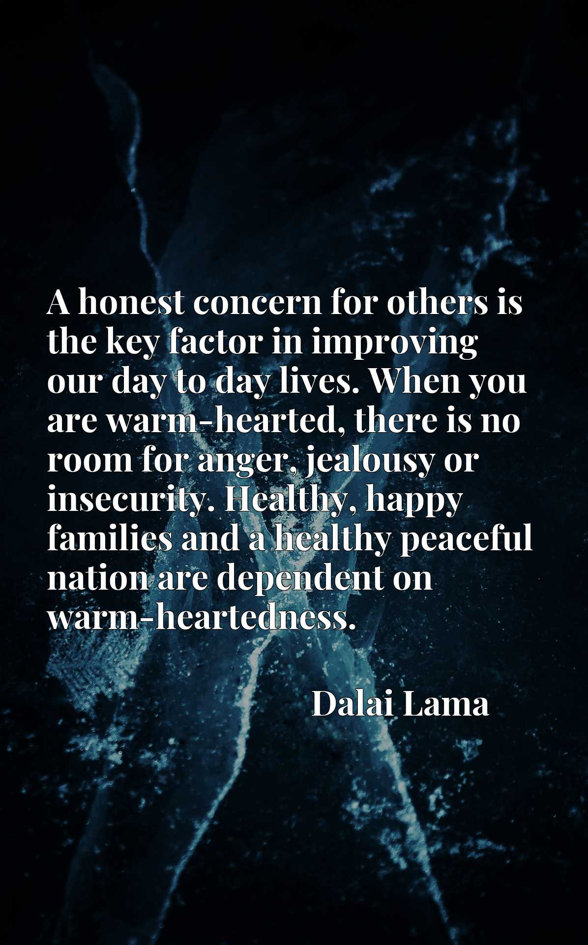 A honest concern for others is the key factor in improving our day to day lives. When you are warm-hearted, there is no room for anger, jealousy or insecurity. Healthy, happy families and a healthy peaceful nation are dependent on warm-heartedness.