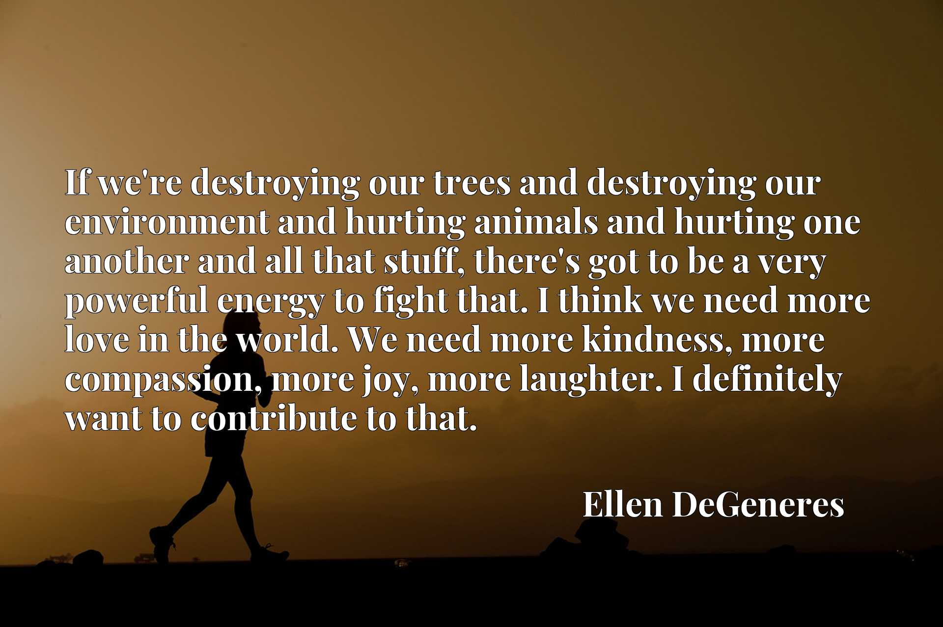 If we're destroying our trees and destroying our environment and hurting animals and hurting one another and all that stuff, there's got to be a very powerful energy to fight that. I think we need more love in the world. We need more kindness, more compassion, more joy, more laughter. I definitely want to contribute to that.