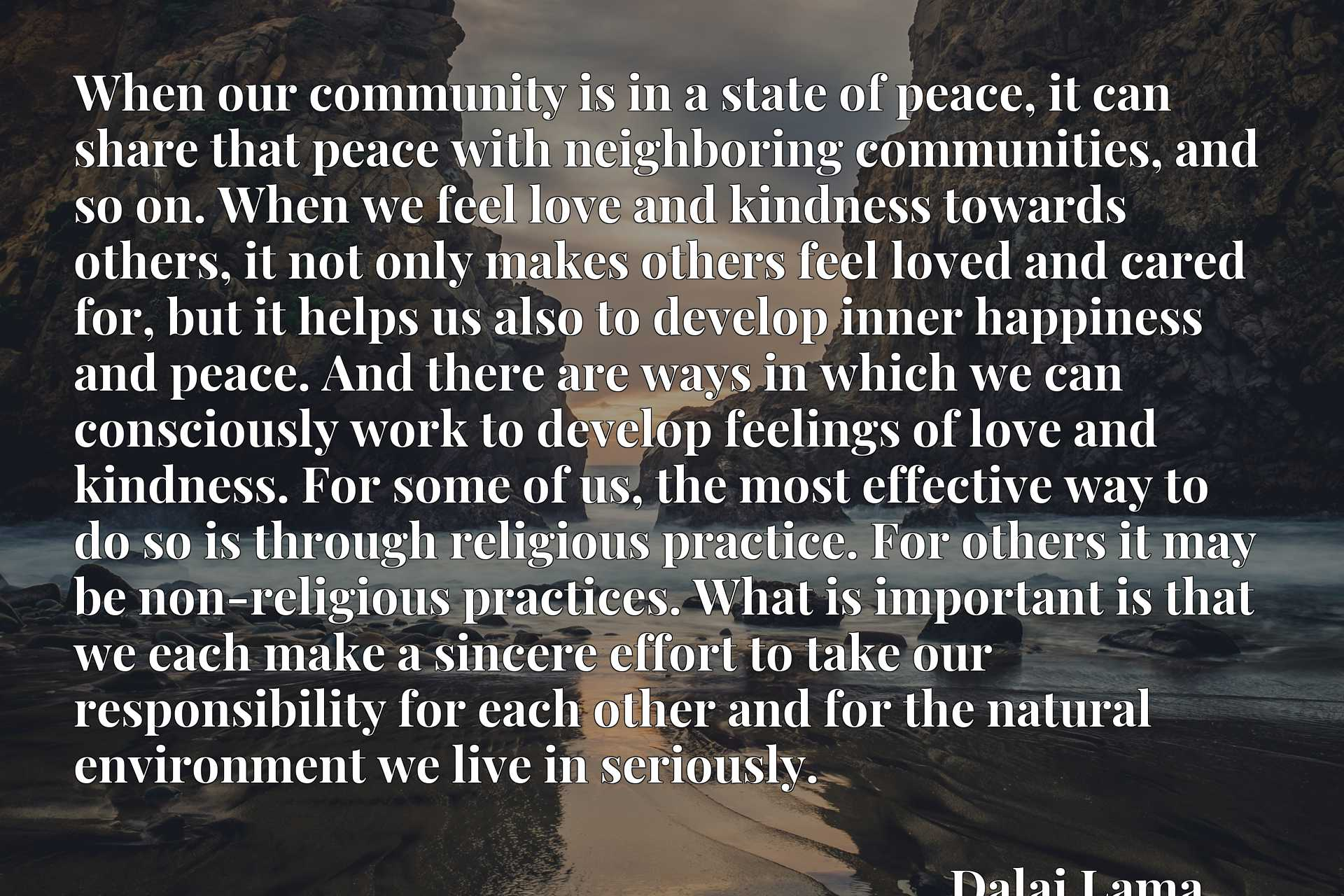 When our community is in a state of peace, it can share that peace with neighboring communities, and so on. When we feel love and kindness towards others, it not only makes others feel loved and cared for, but it helps us also to develop inner happiness and peace. And there are ways in which we can consciously work to develop feelings of love and kindness. For some of us, the most effective way to do so is through religious practice. For others it may be non-religious practices. What is important is that we each make a sincere effort to take our responsibility for each other and for the natural environment we live in seriously.