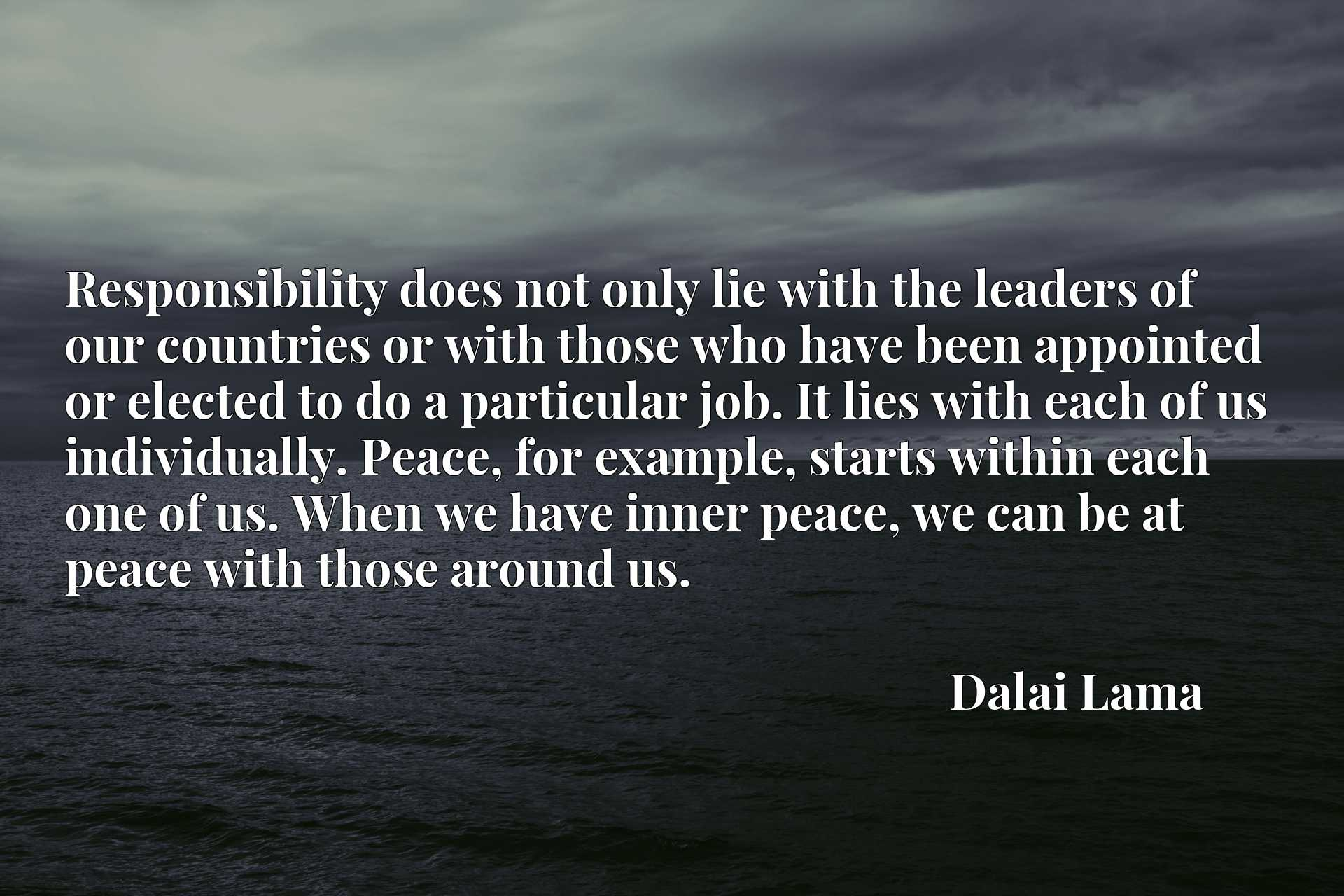 Responsibility does not only lie with the leaders of our countries or with those who have been appointed or elected to do a particular job. It lies with each of us individually. Peace, for example, starts within each one of us. When we have inner peace, we can be at peace with those around us.