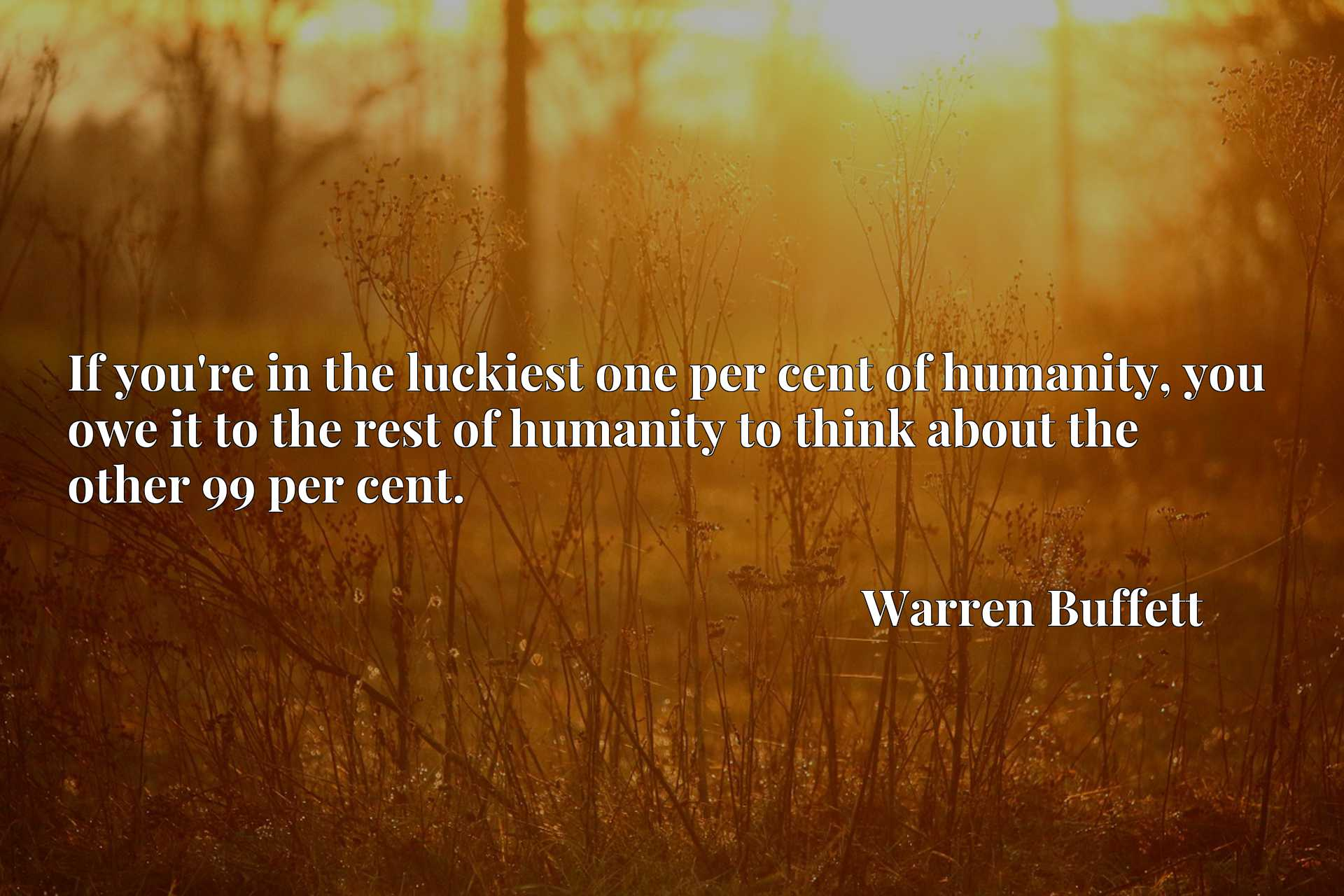 If you're in the luckiest one per cent of humanity, you owe it to the rest of humanity to think about the other 99 per cent.