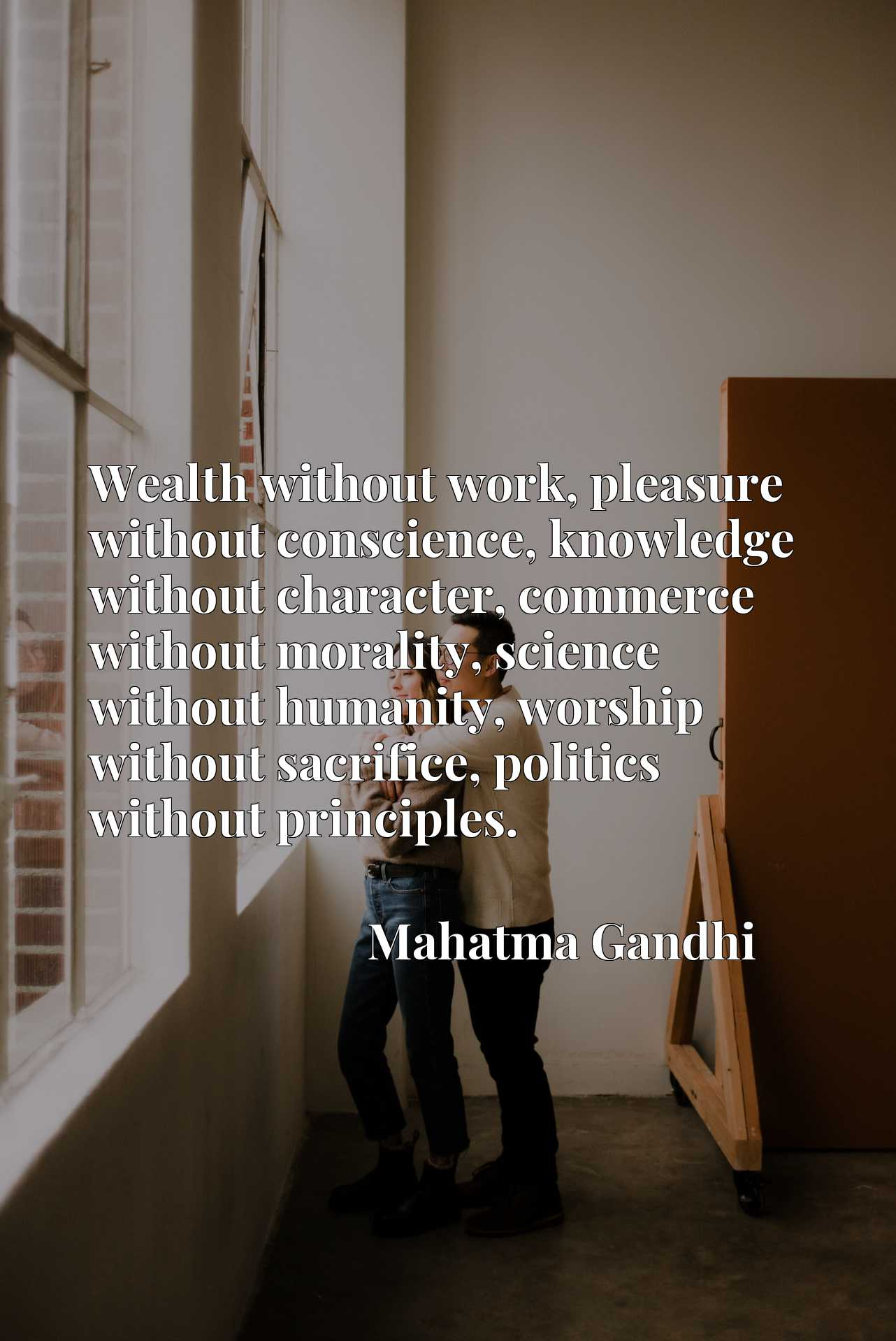 Wealth without work, pleasure without conscience, knowledge without character, commerce without morality, science without humanity, worship without sacrifice, politics without principles.