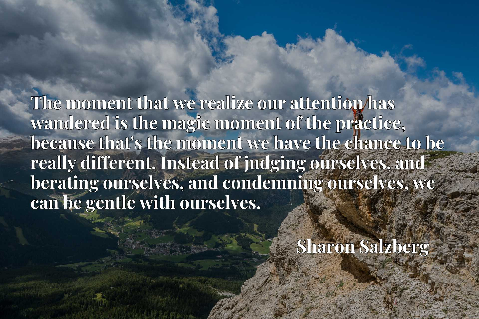 The moment that we realize our attention has wandered is the magic moment of the practice, because that's the moment we have the chance to be really different. Instead of judging ourselves, and berating ourselves, and condemning ourselves, we can be gentle with ourselves.