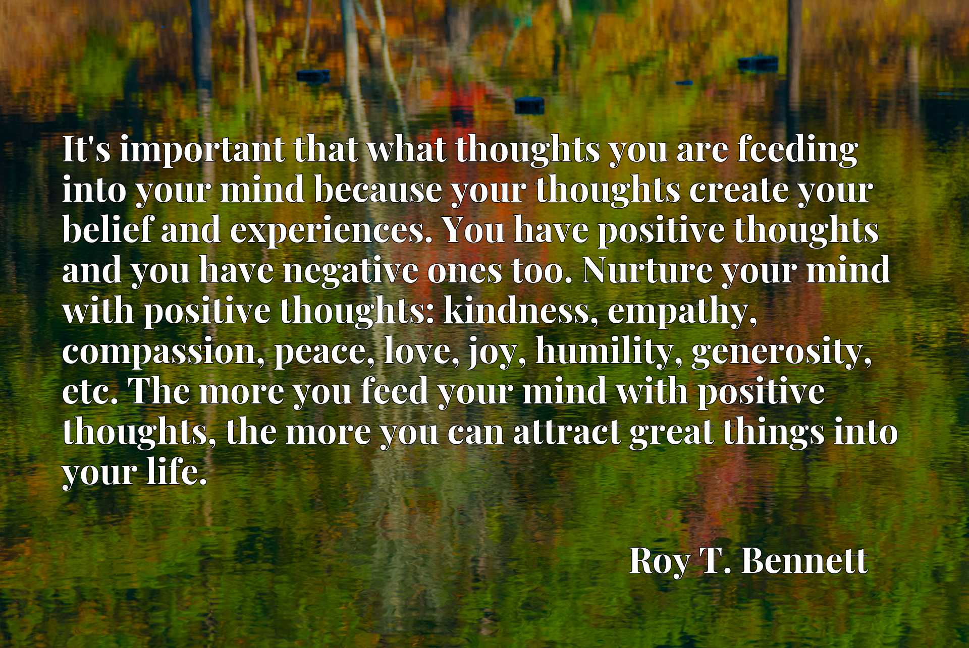 It's important that what thoughts you are feeding into your mind because your thoughts create your belief and experiences. You have positive thoughts and you have negative ones too. Nurture your mind with positive thoughts: kindness, empathy, compassion, peace, love, joy, humility, generosity, etc. The more you feed your mind with positive thoughts, the more you can attract great things into your life.