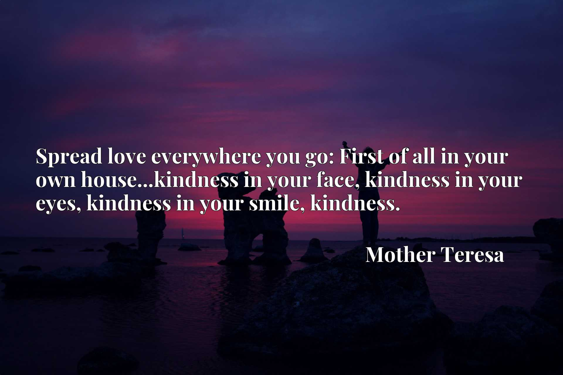 Spread love everywhere you go: First of all in your own house...kindness in your face, kindness in your eyes, kindness in your smile, kindness.