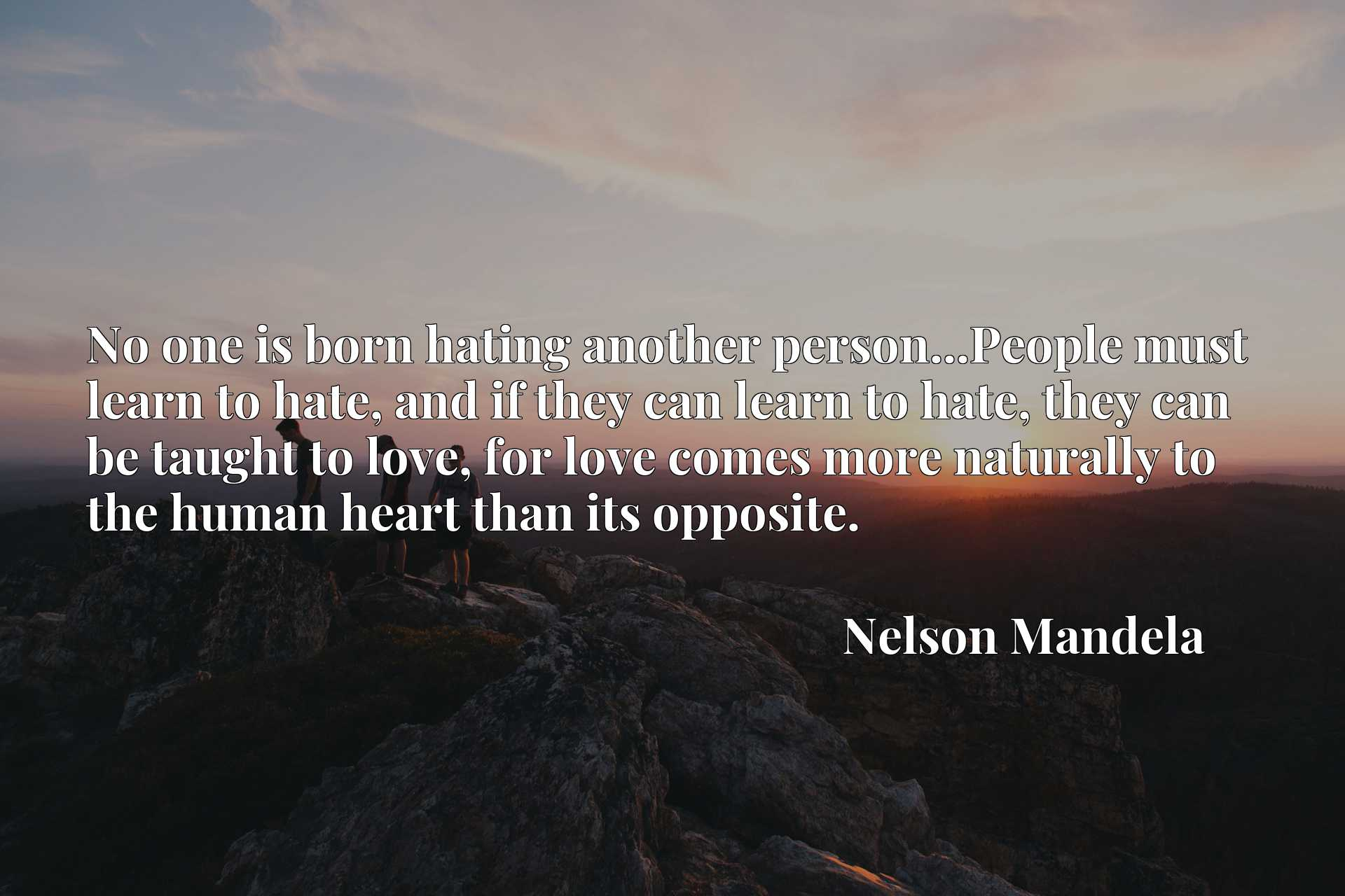 No one is born hating another person...People must learn to hate, and if they can learn to hate, they can be taught to love, for love comes more naturally to the human heart than its opposite.