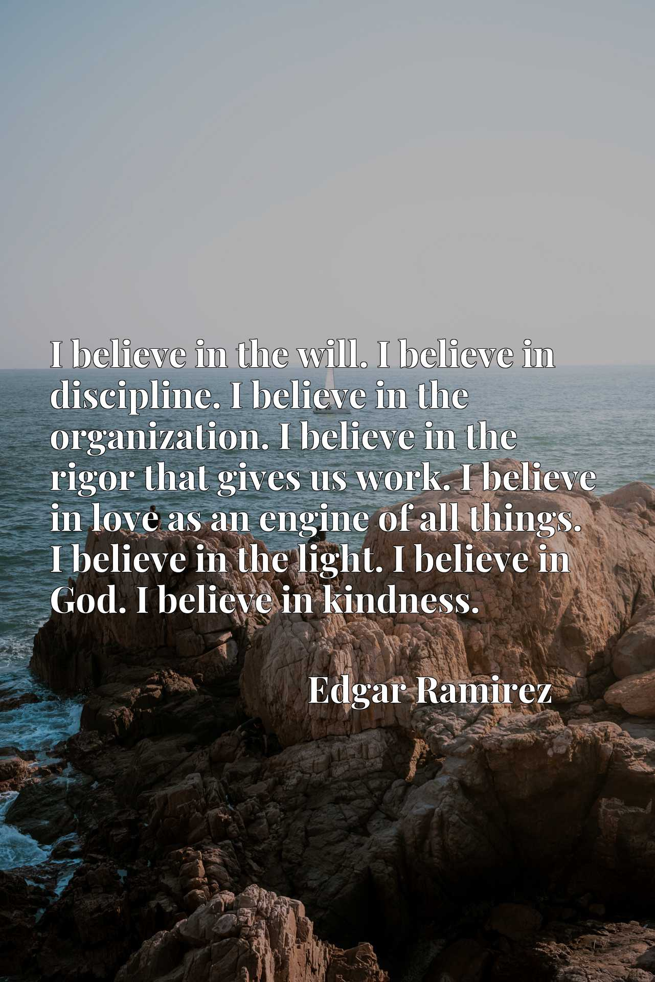 I believe in the will. I believe in discipline. I believe in the organization. I believe in the rigor that gives us work. I believe in love as an engine of all things. I believe in the light. I believe in God. I believe in kindness.