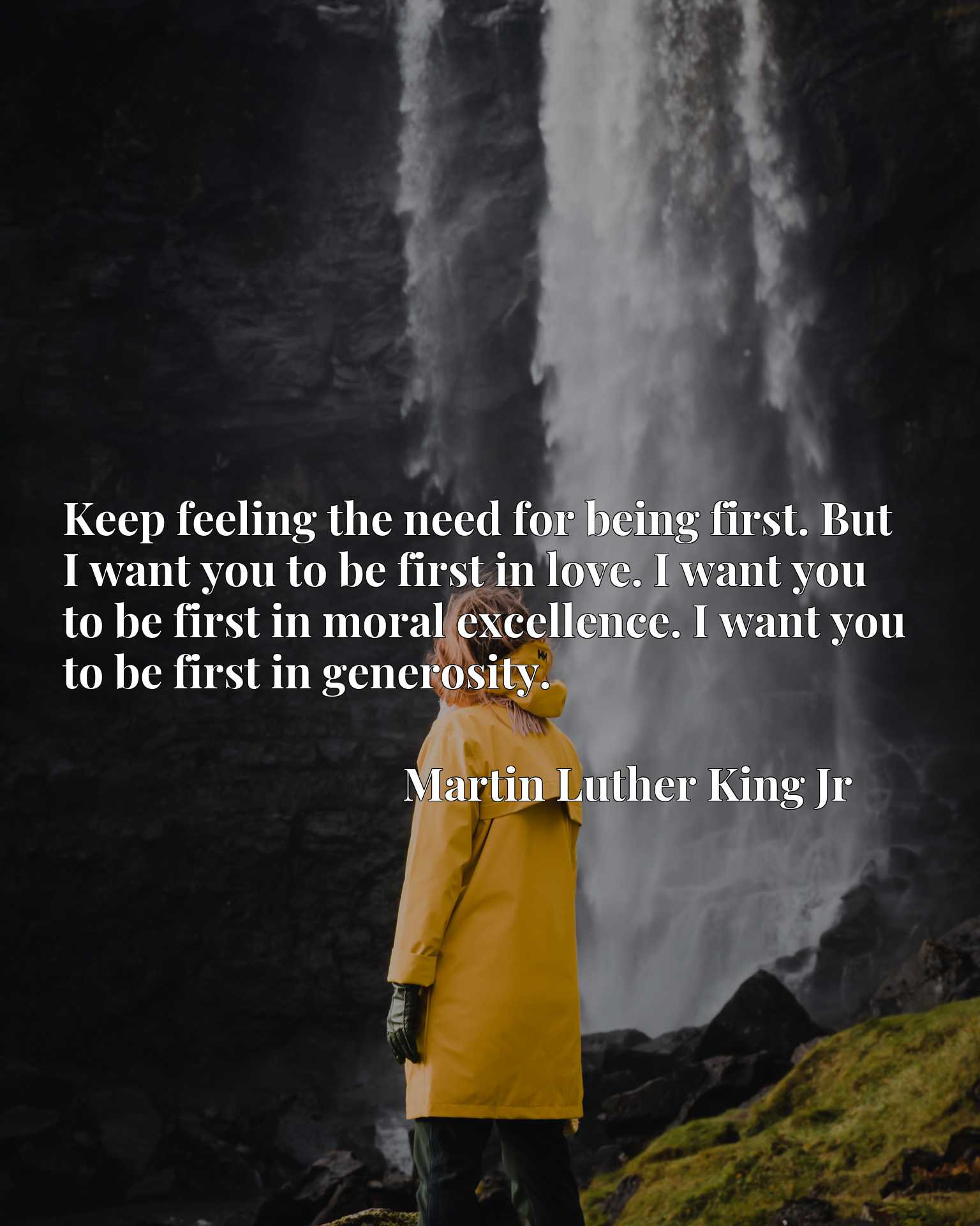 Keep feeling the need for being first. But I want you to be first in love. I want you to be first in moral excellence. I want you to be first in generosity.