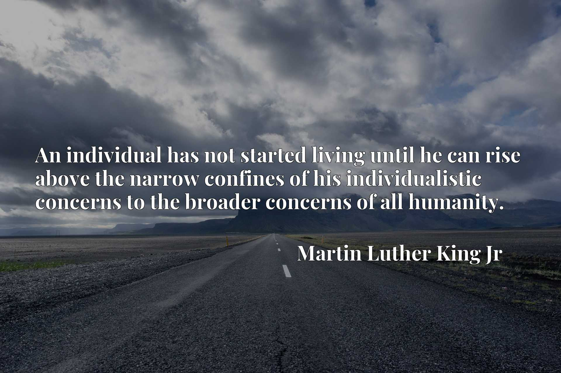 An individual has not started living until he can rise above the narrow confines of his individualistic concerns to the broader concerns of all humanity.