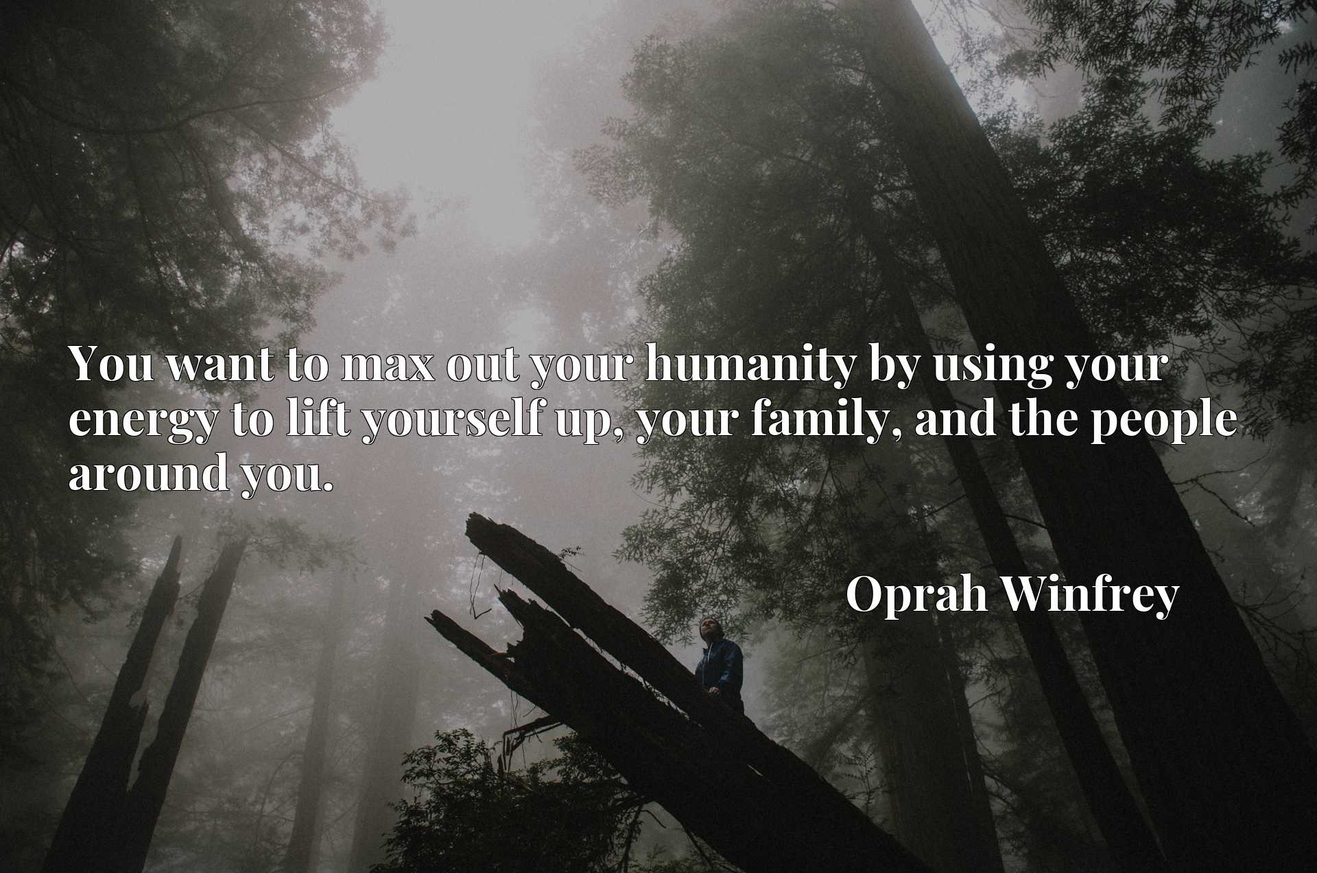 You want to max out your humanity by using your energy to lift yourself up, your family, and the people around you.