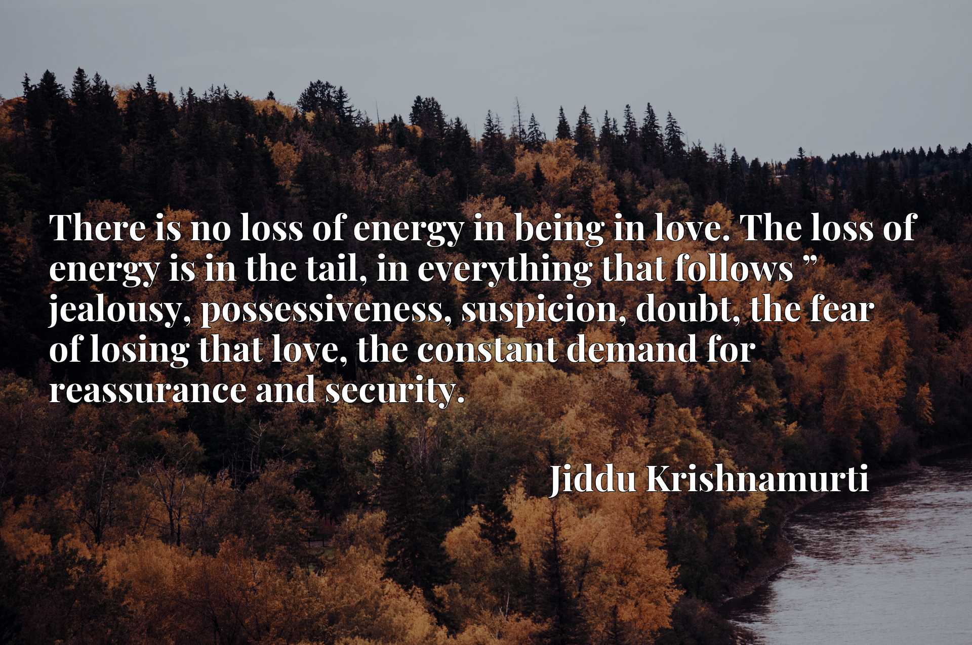 """There is no loss of energy in being in love. The loss of energy is in the tail, in everything that follows """" jealousy, possessiveness, suspicion, doubt, the fear of losing that love, the constant demand for reassurance and security."""