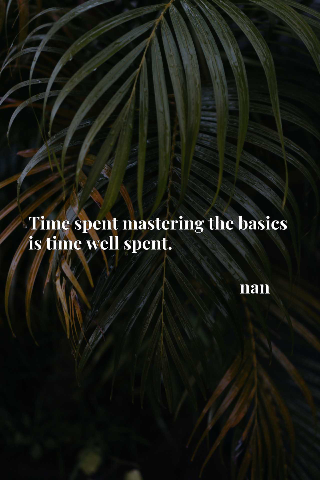 Time spent mastering the basics is time well spent.