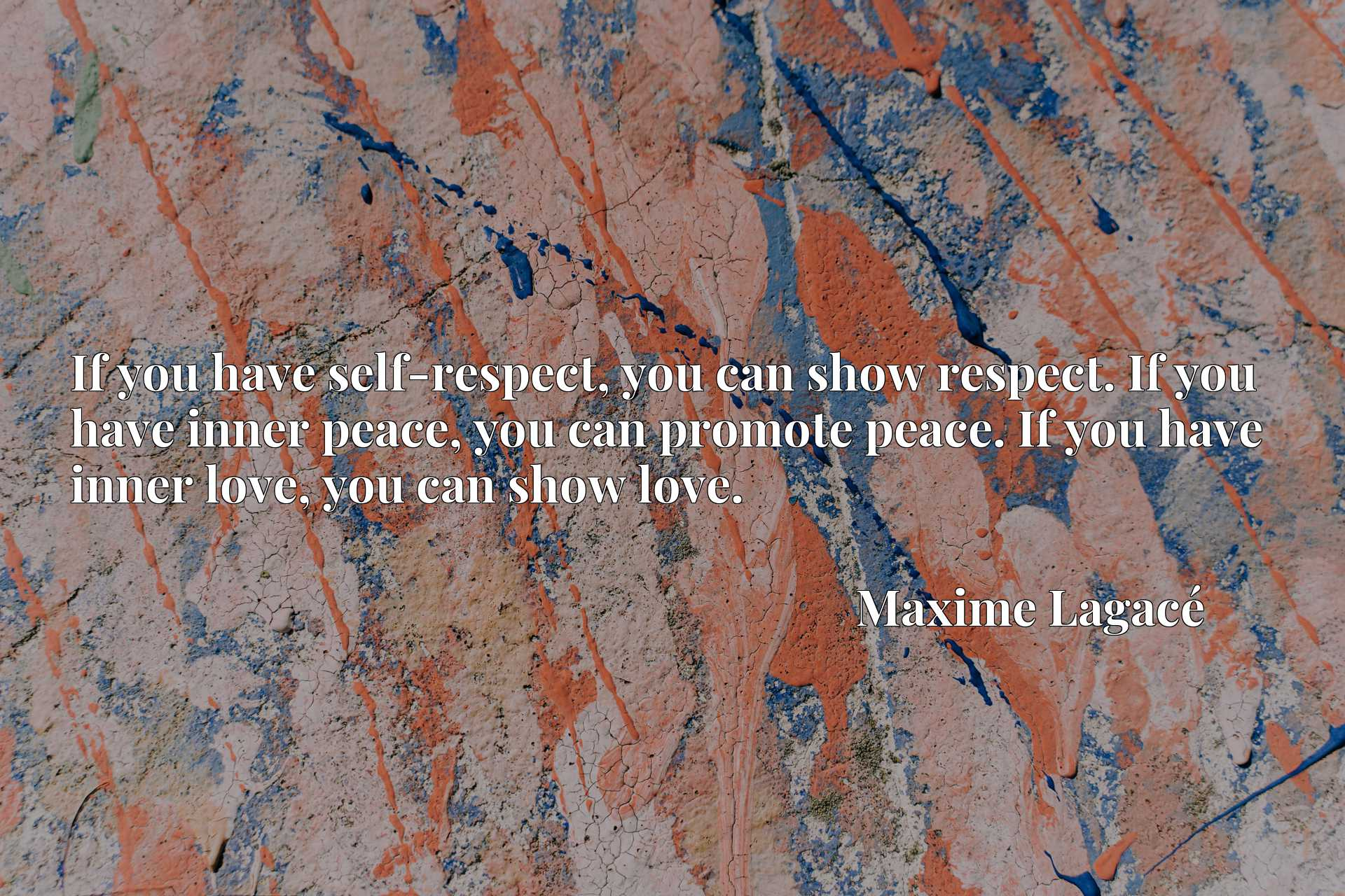 If you have self-respect, you can show respect. If you have inner peace, you can promote peace. If you have inner love, you can show love.