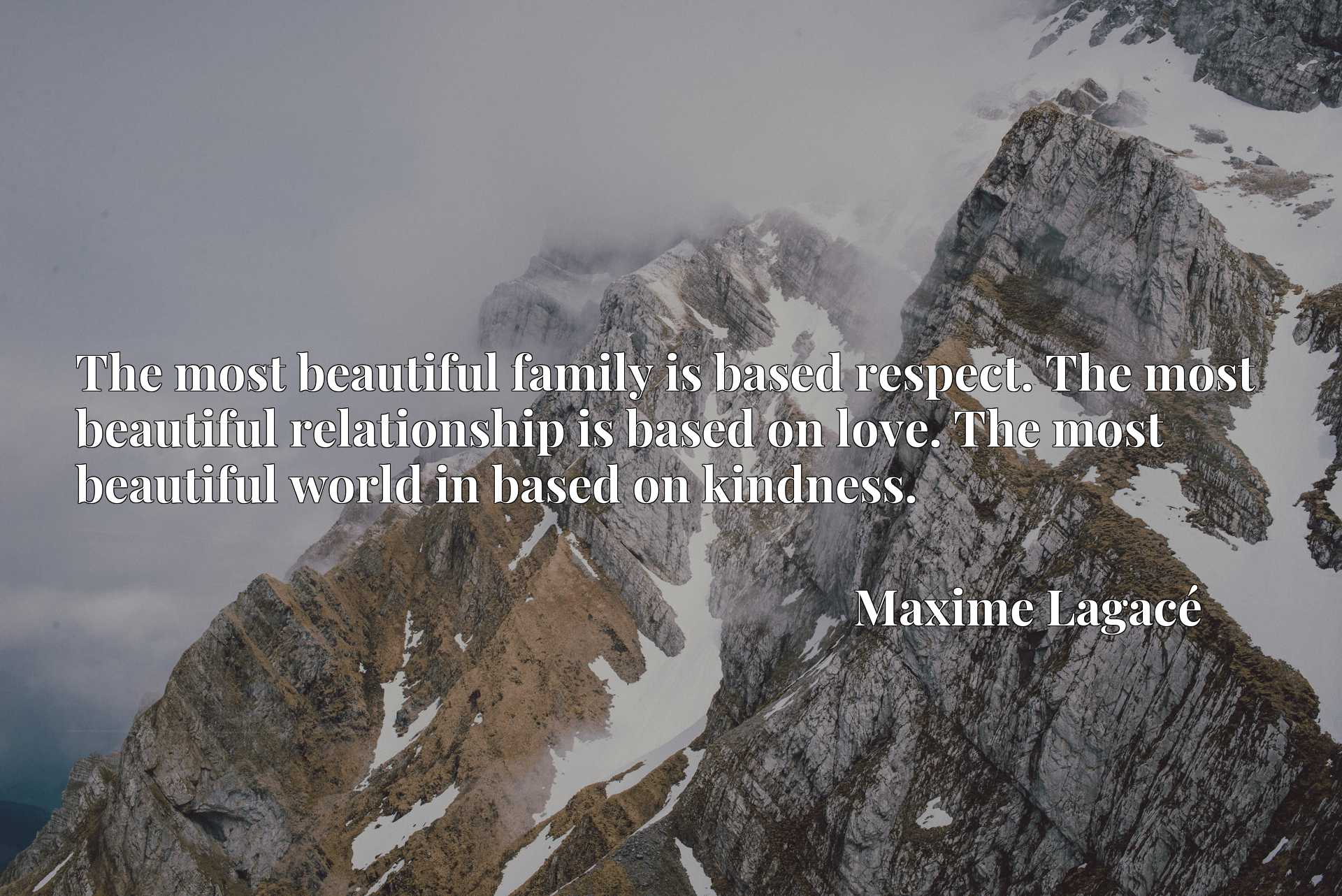 The most beautiful family is based respect. The most beautiful relationship is based on love. The most beautiful world in based on kindness.