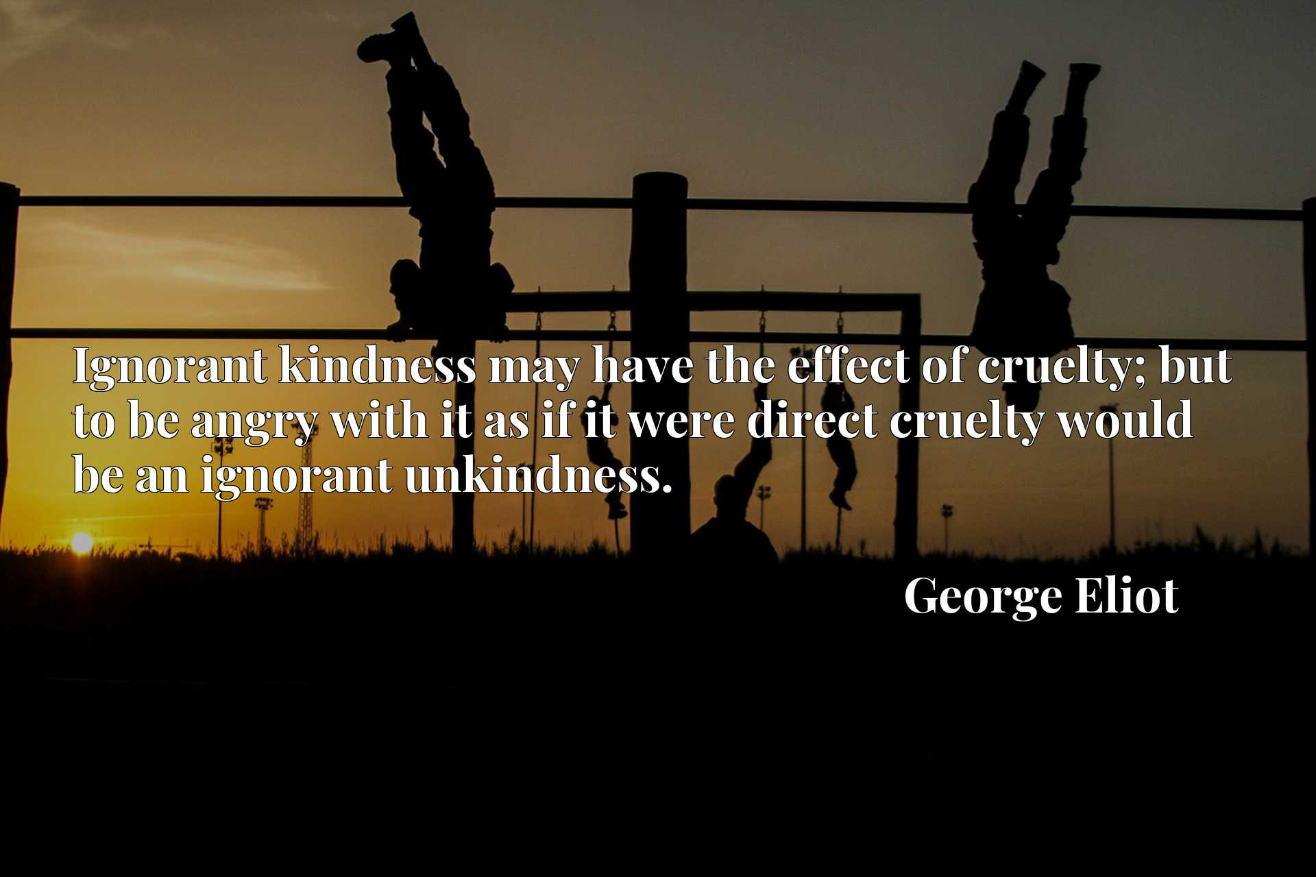 Ignorant kindness may have the effect of cruelty; but to be angry with it as if it were direct cruelty would be an ignorant unkindness.
