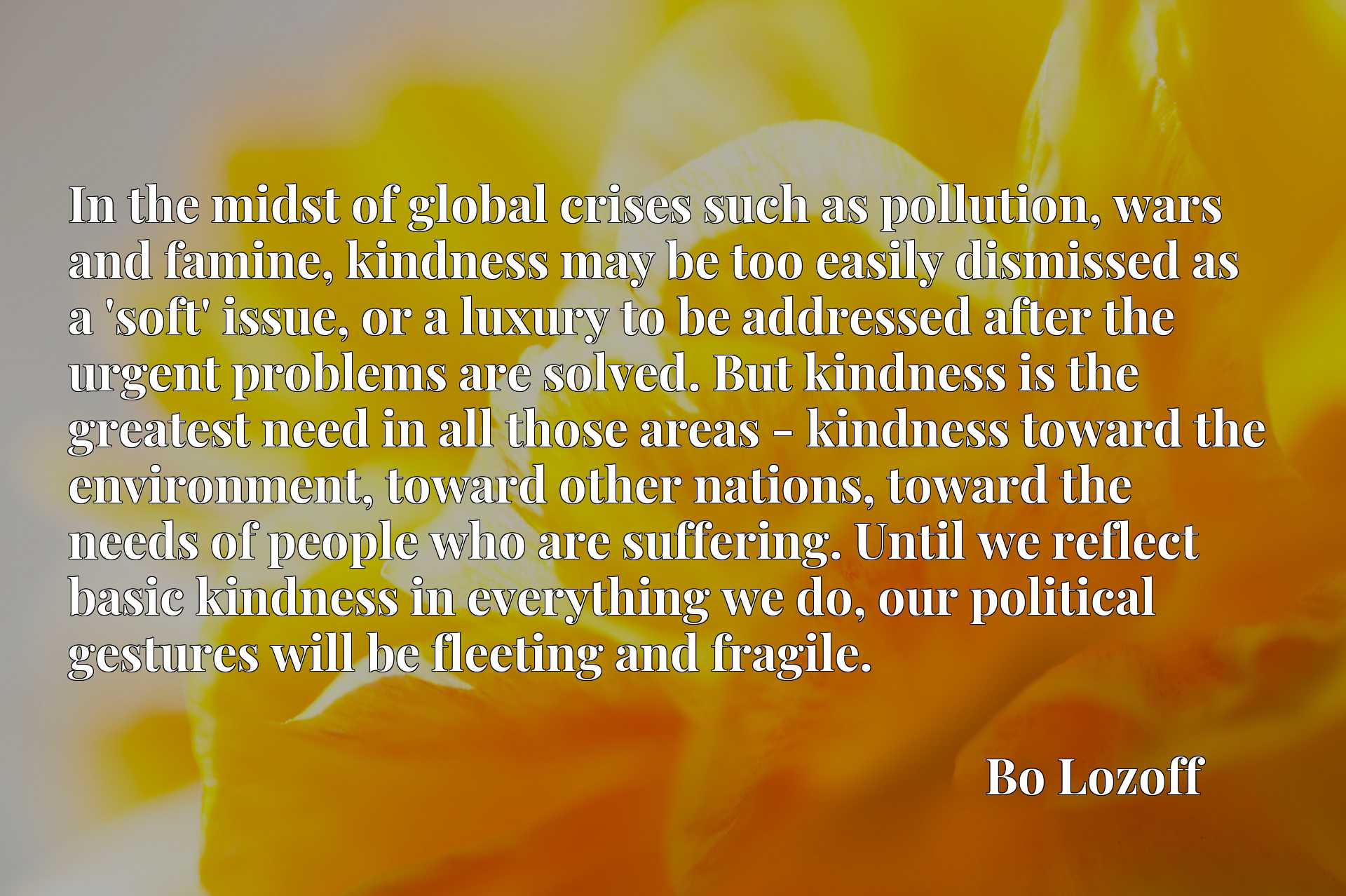 In the midst of global crises such as pollution, wars and famine, kindness may be too easily dismissed as a 'soft' issue, or a luxury to be addressed after the urgent problems are solved. But kindness is the greatest need in all those areas - kindness toward the environment, toward other nations, toward the needs of people who are suffering. Until we reflect basic kindness in everything we do, our political gestures will be fleeting and fragile.