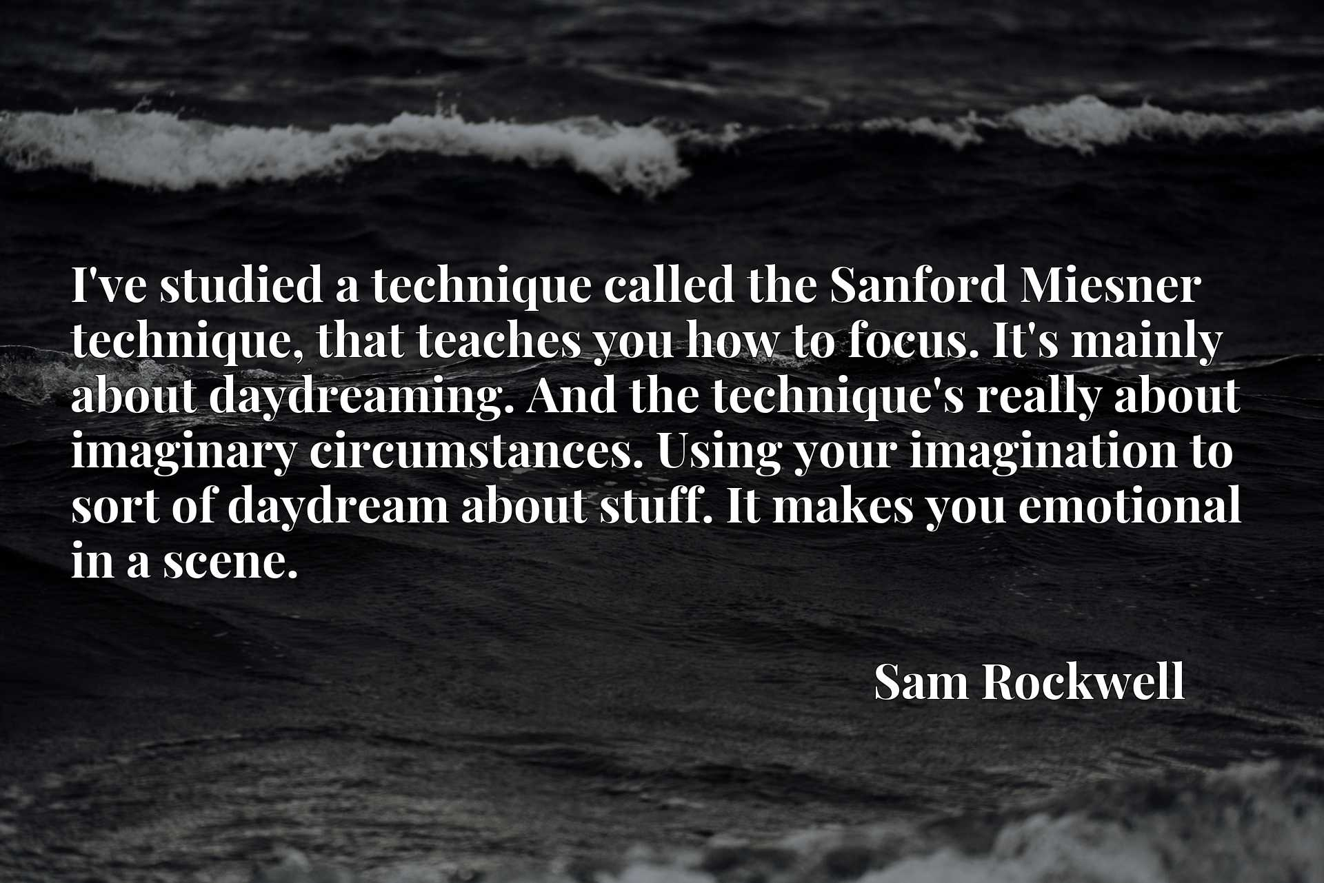 I've studied a technique called the Sanford Miesner technique, that teaches you how to focus. It's mainly about daydreaming. And the technique's really about imaginary circumstances. Using your imagination to sort of daydream about stuff. It makes you emotional in a scene.