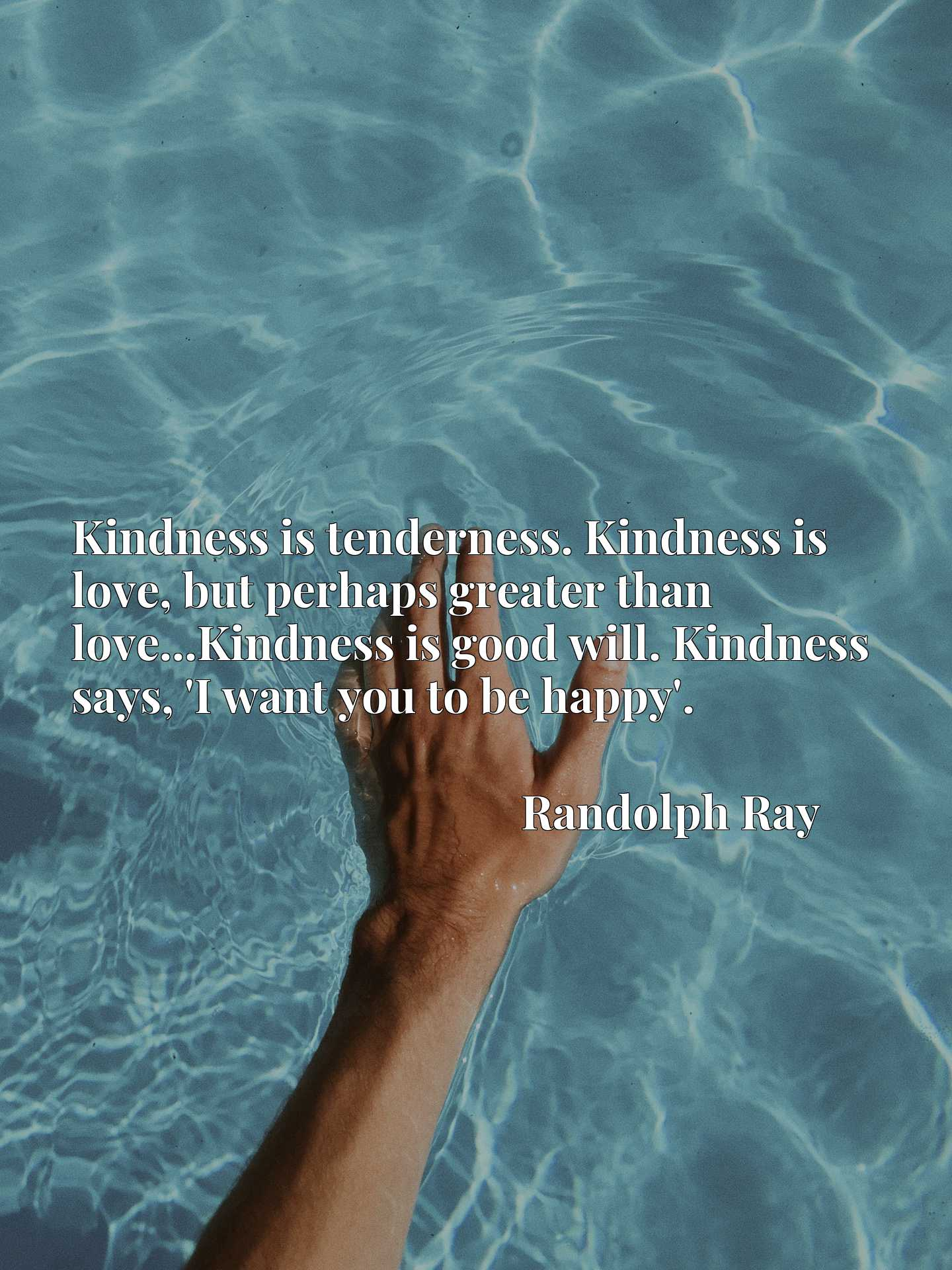 Kindness is tenderness. Kindness is love, but perhaps greater than love...Kindness is good will. Kindness says, 'I want you to be happy'.