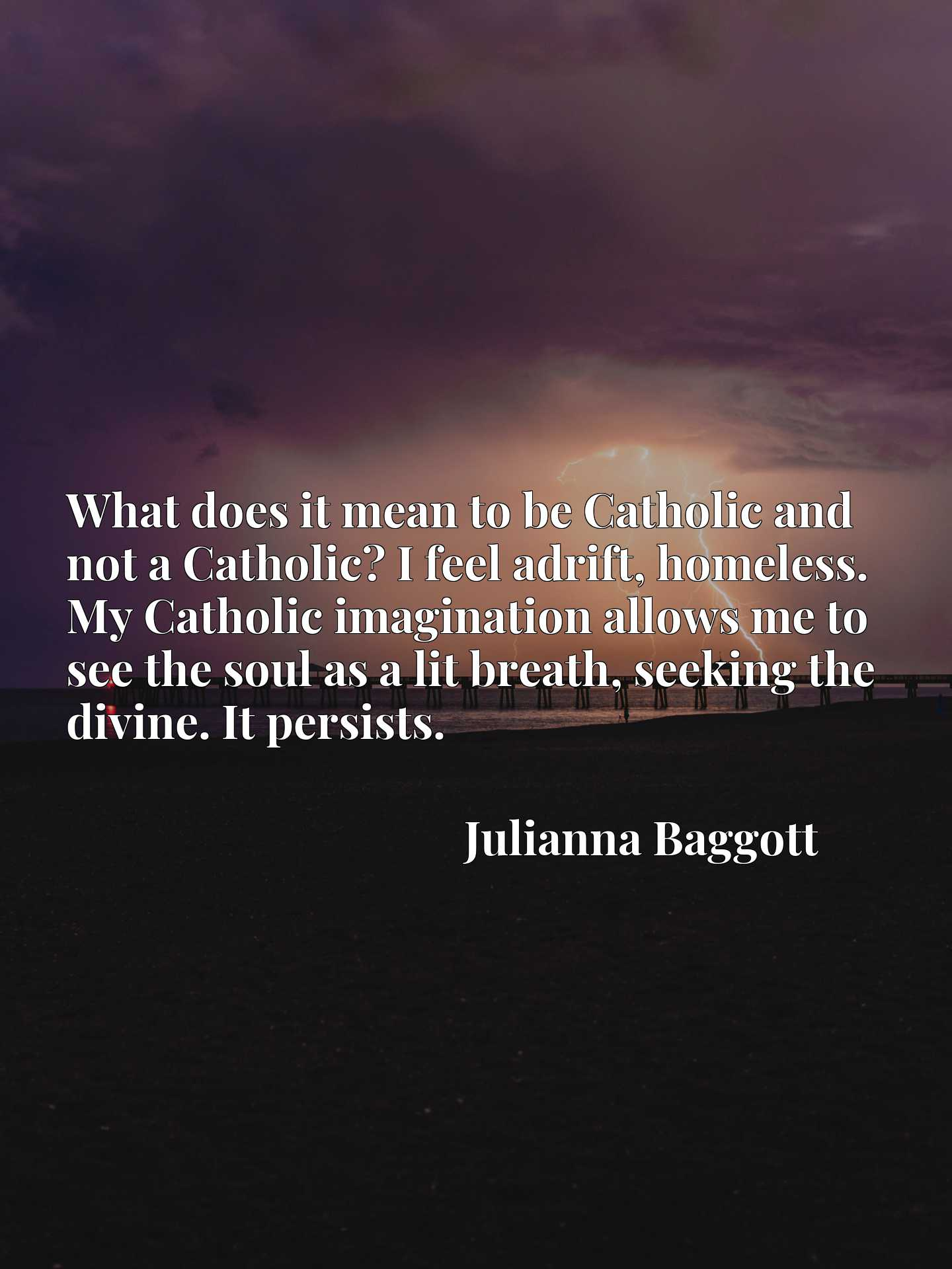 What does it mean to be Catholic and not a Catholic? I feel adrift, homeless. My Catholic imagination allows me to see the soul as a lit breath, seeking the divine. It persists.