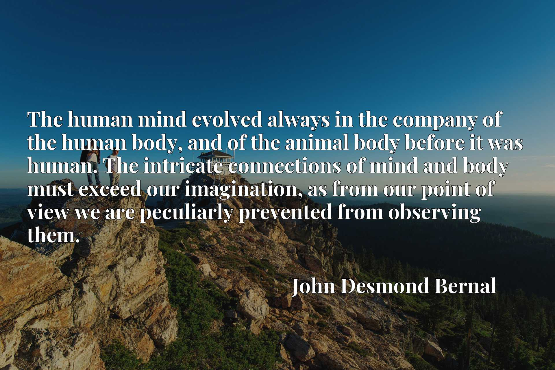The human mind evolved always in the company of the human body, and of the animal body before it was human. The intricate connections of mind and body must exceed our imagination, as from our point of view we are peculiarly prevented from observing them.