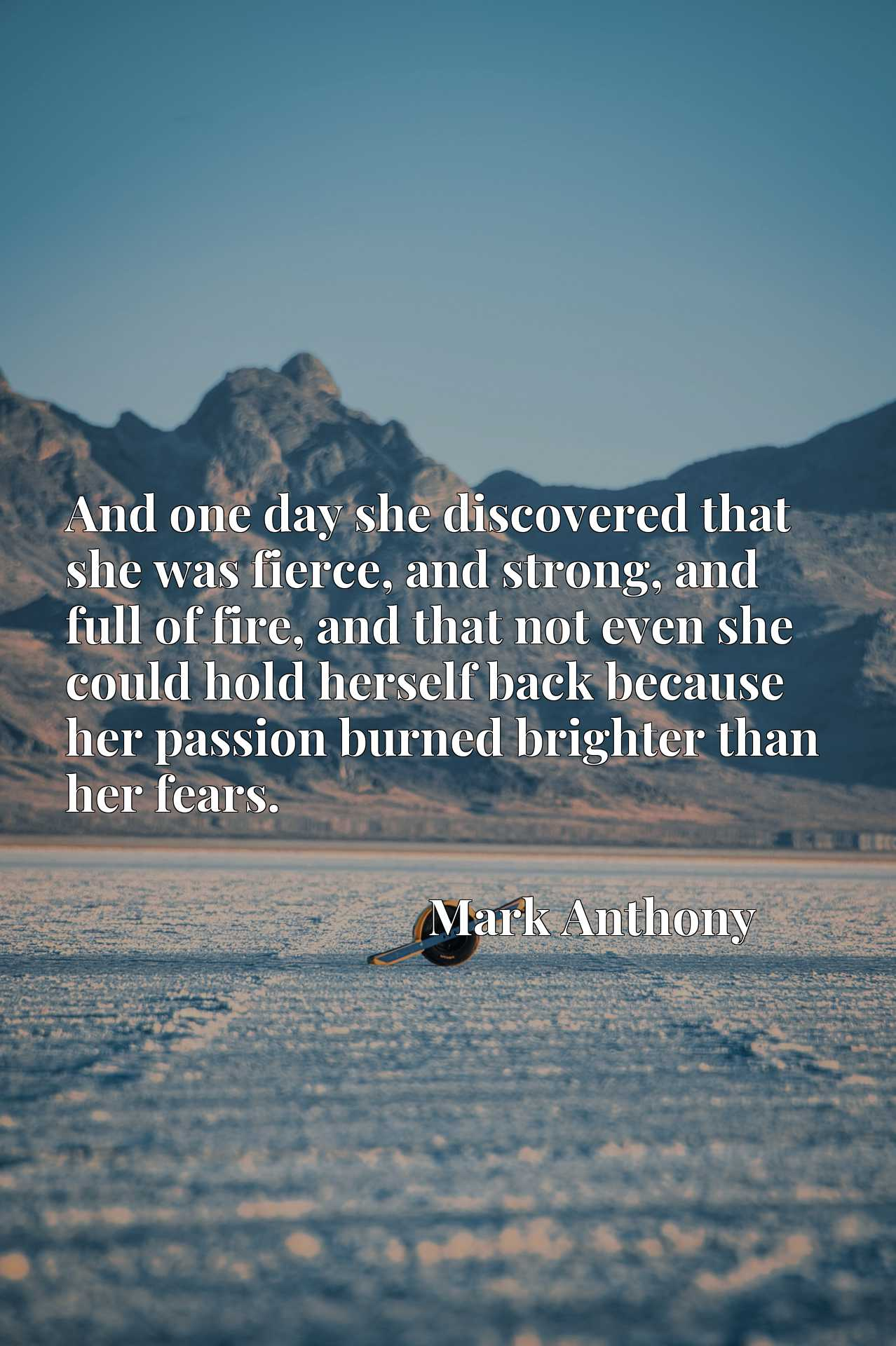 And one day she discovered that she was fierce, and strong, and full of fire, and that not even she could hold herself back because her passion burned brighter than her fears.