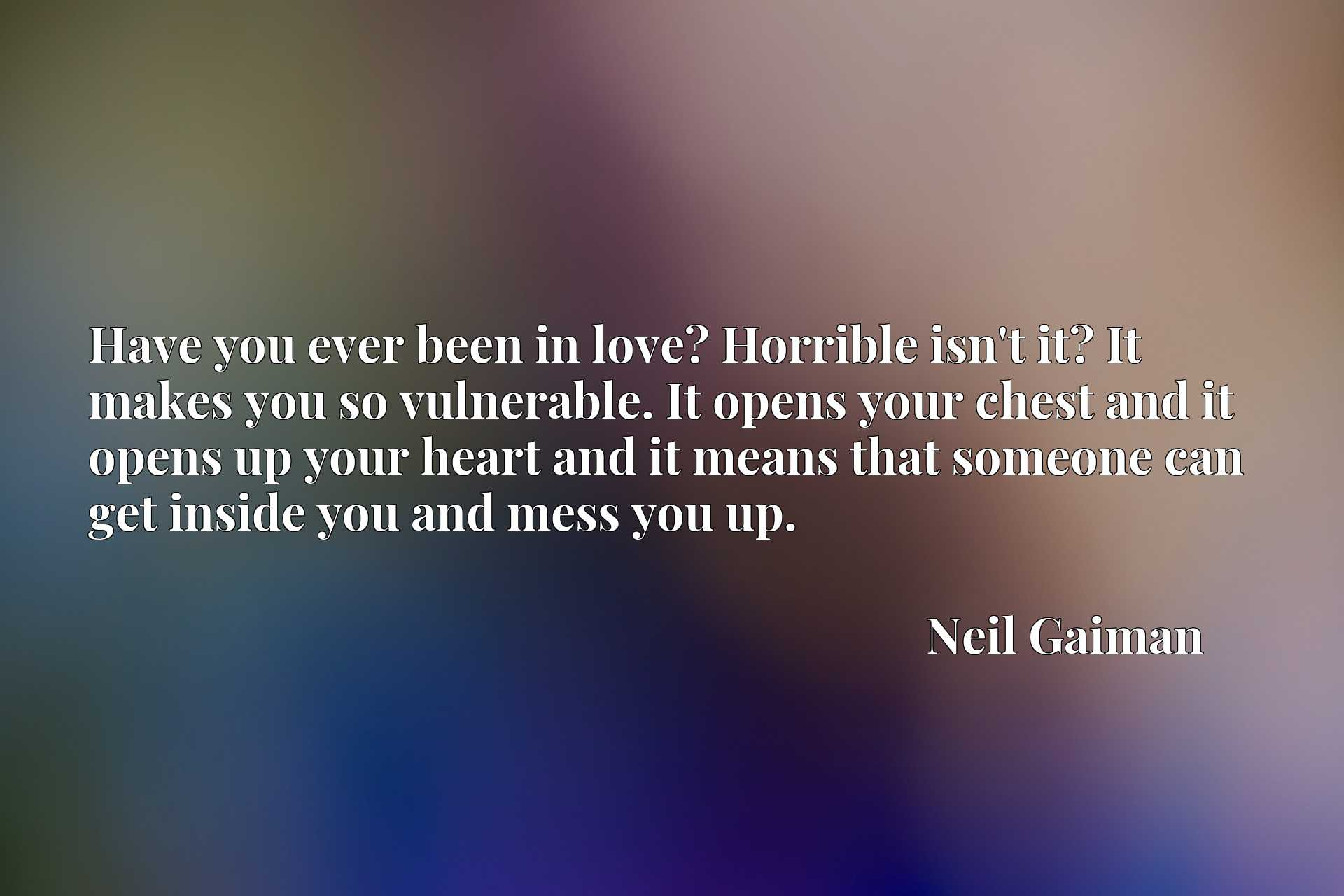 Have you ever been in love? Horrible isn't it? It makes you so vulnerable. It opens your chest and it opens up your heart and it means that someone can get inside you and mess you up.