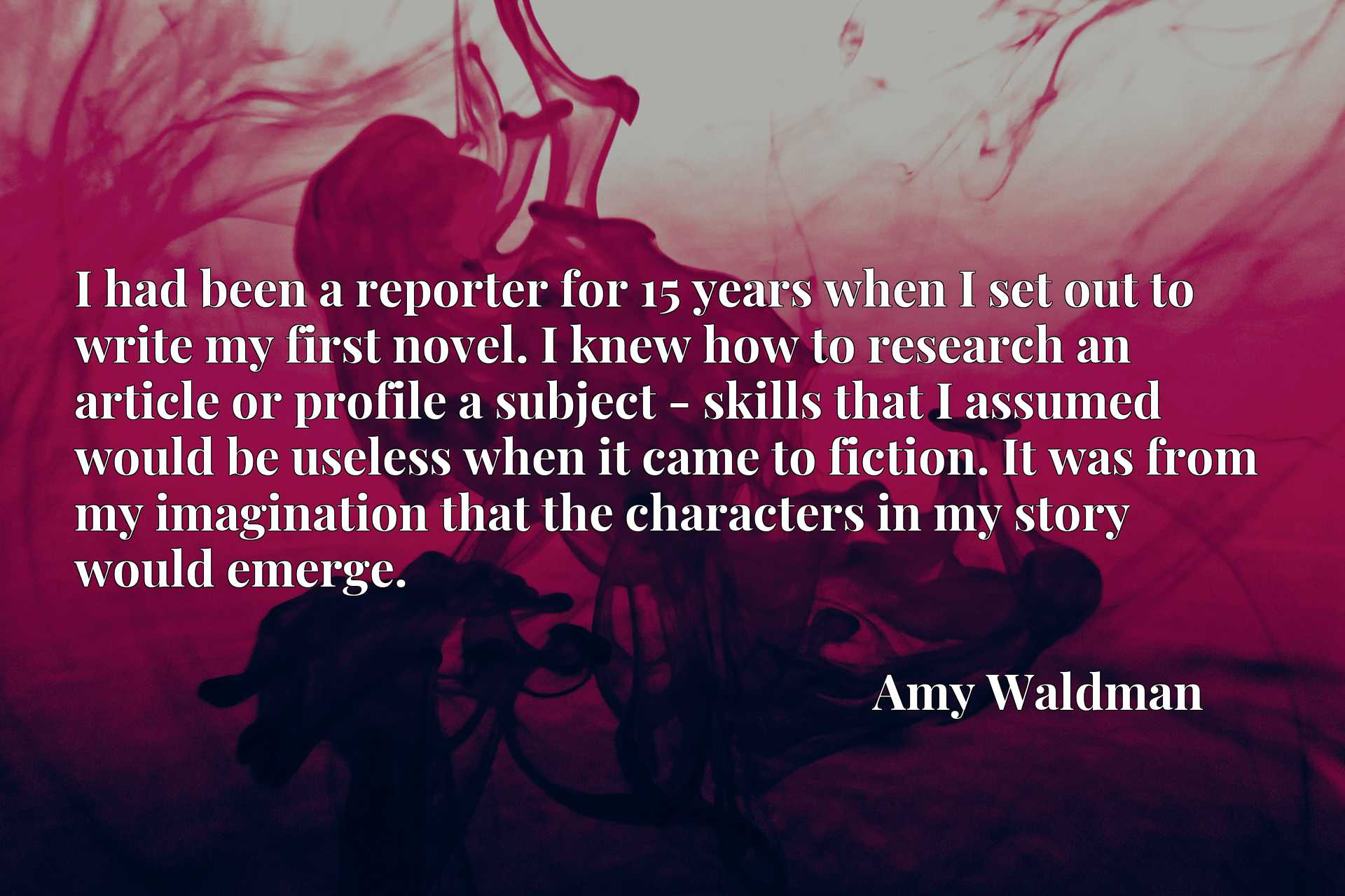 I had been a reporter for 15 years when I set out to write my first novel. I knew how to research an article or profile a subject - skills that I assumed would be useless when it came to fiction. It was from my imagination that the characters in my story would emerge.