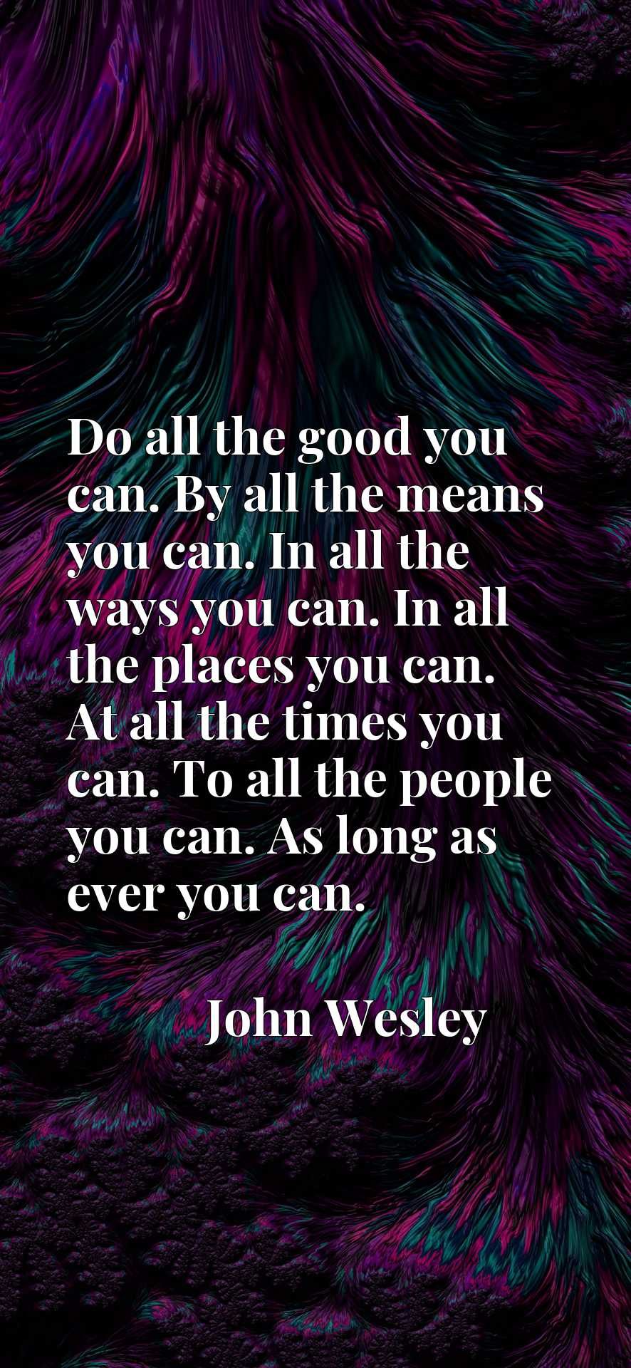 Do all the good you can. By all the means you can. In all the ways you can. In all the places you can. At all the times you can. To all the people you can. As long as ever you can.