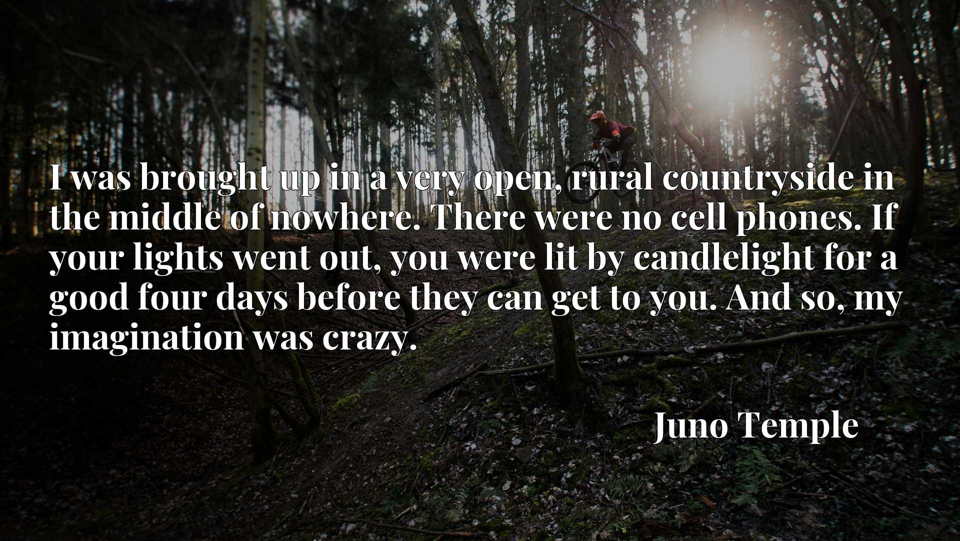 I was brought up in a very open, rural countryside in the middle of nowhere. There were no cell phones. If your lights went out, you were lit by candlelight for a good four days before they can get to you. And so, my imagination was crazy.