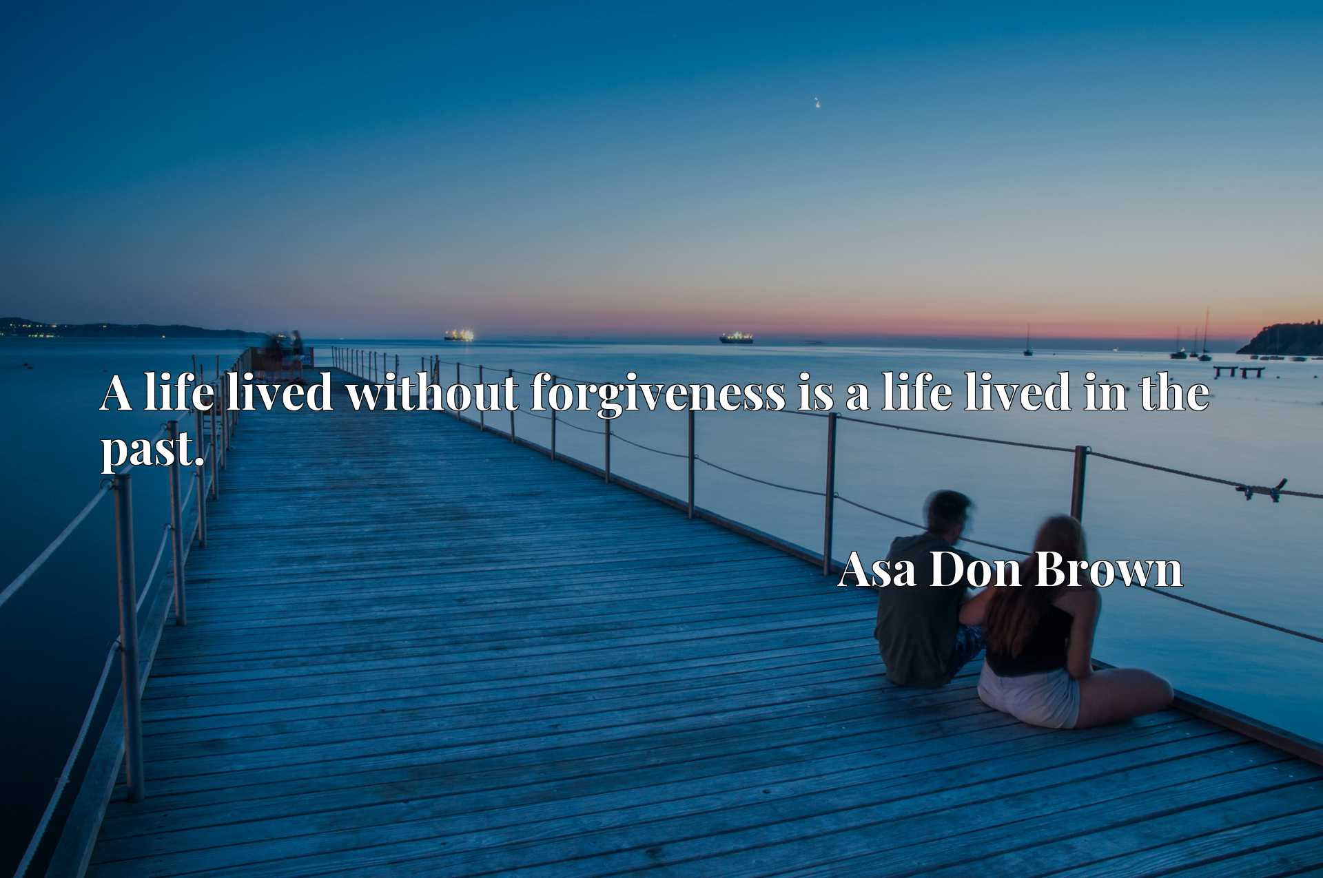A life lived without forgiveness is a life lived in the past.