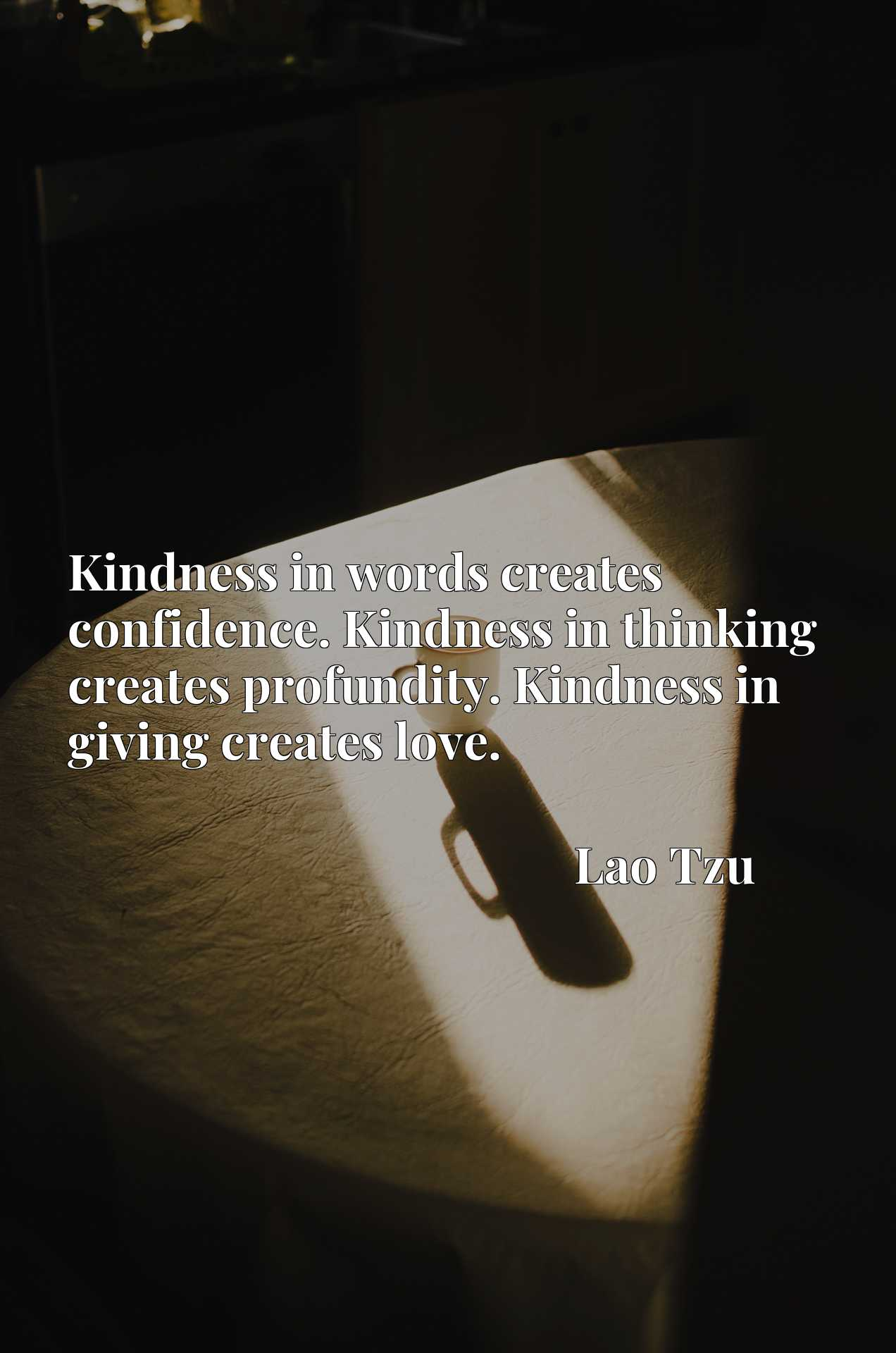Kindness in words creates confidence. Kindness in thinking creates profundity. Kindness in giving creates love.
