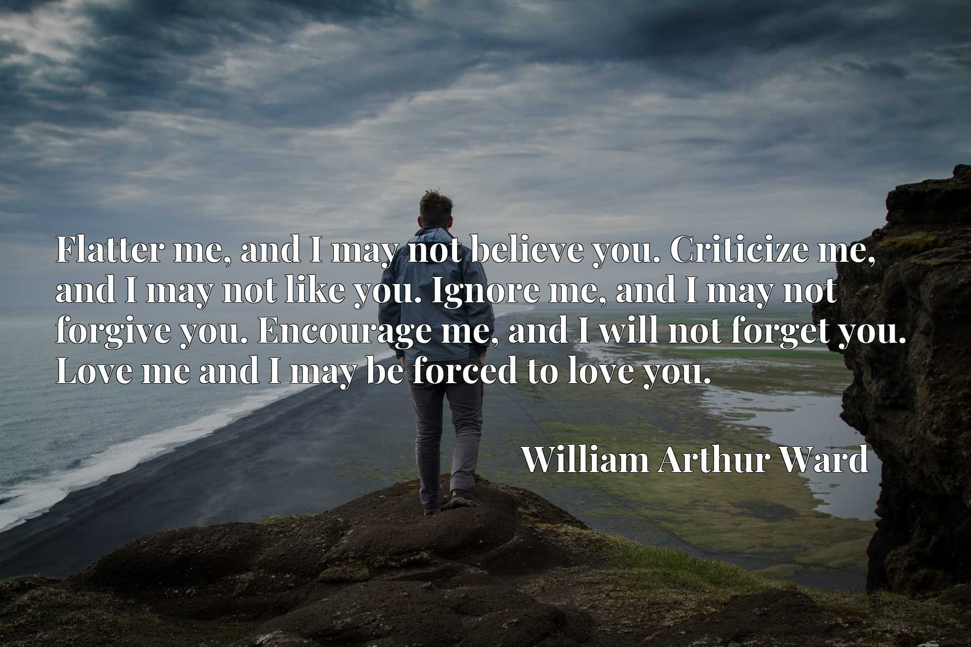 Flatter me, and I may not believe you. Criticize me, and I may not like you. Ignore me, and I may not forgive you. Encourage me, and I will not forget you. Love me and I may be forced to love you.