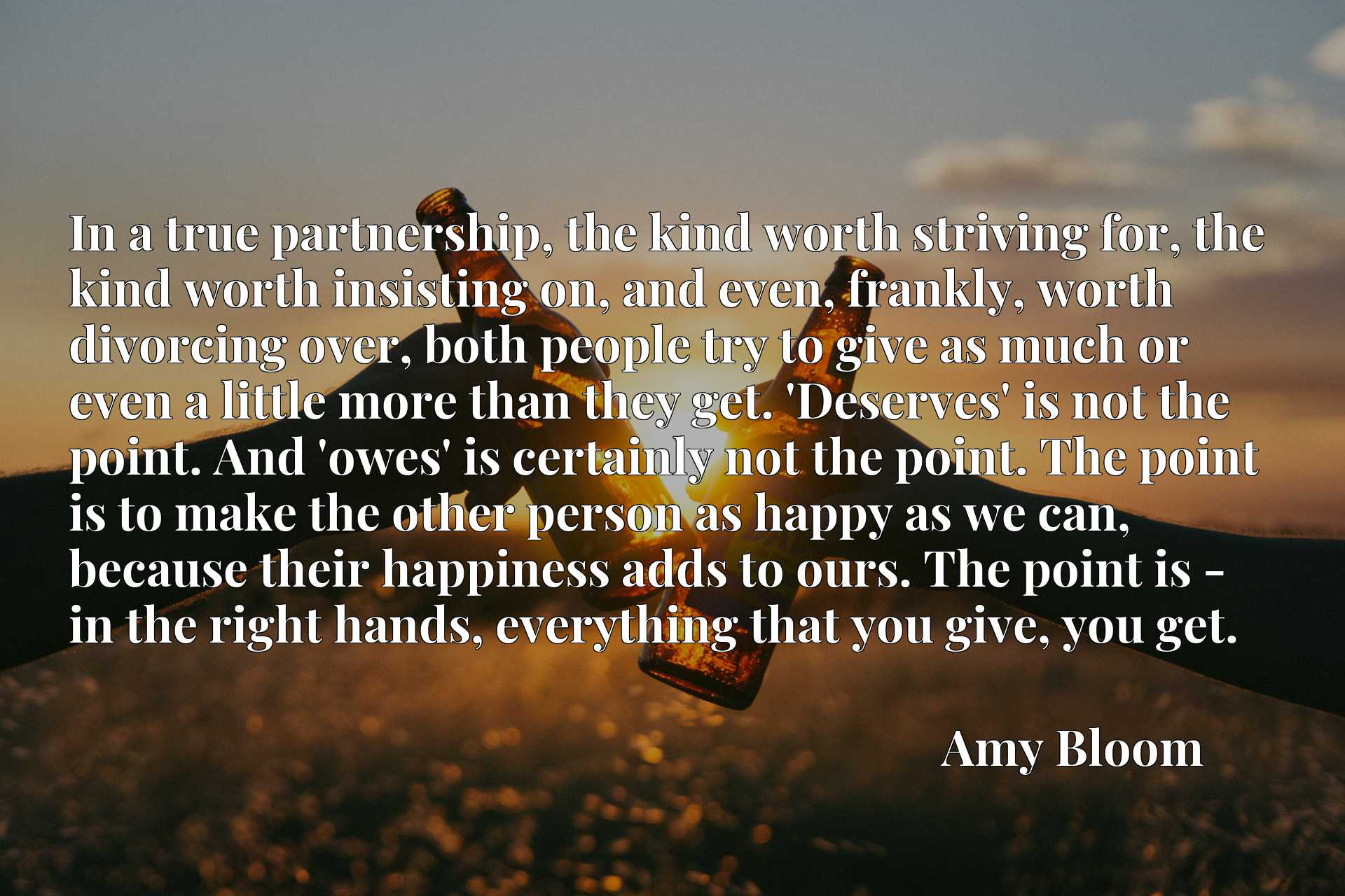 In a true partnership, the kind worth striving for, the kind worth insisting on, and even, frankly, worth divorcing over, both people try to give as much or even a little more than they get. 'Deserves' is not the point. And 'owes' is certainly not the point. The point is to make the other person as happy as we can, because their happiness adds to ours. The point is - in the right hands, everything that you give, you get.
