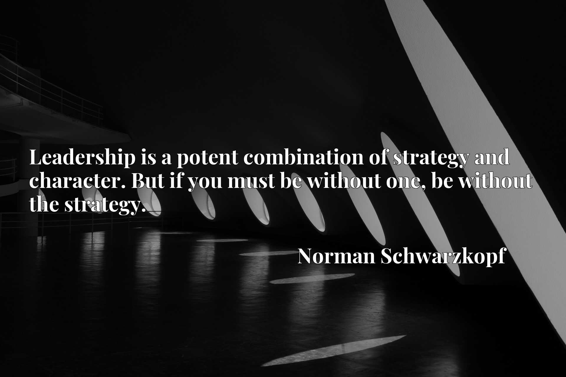 Leadership is a potent combination of strategy and character. But if you must be without one, be without the strategy.