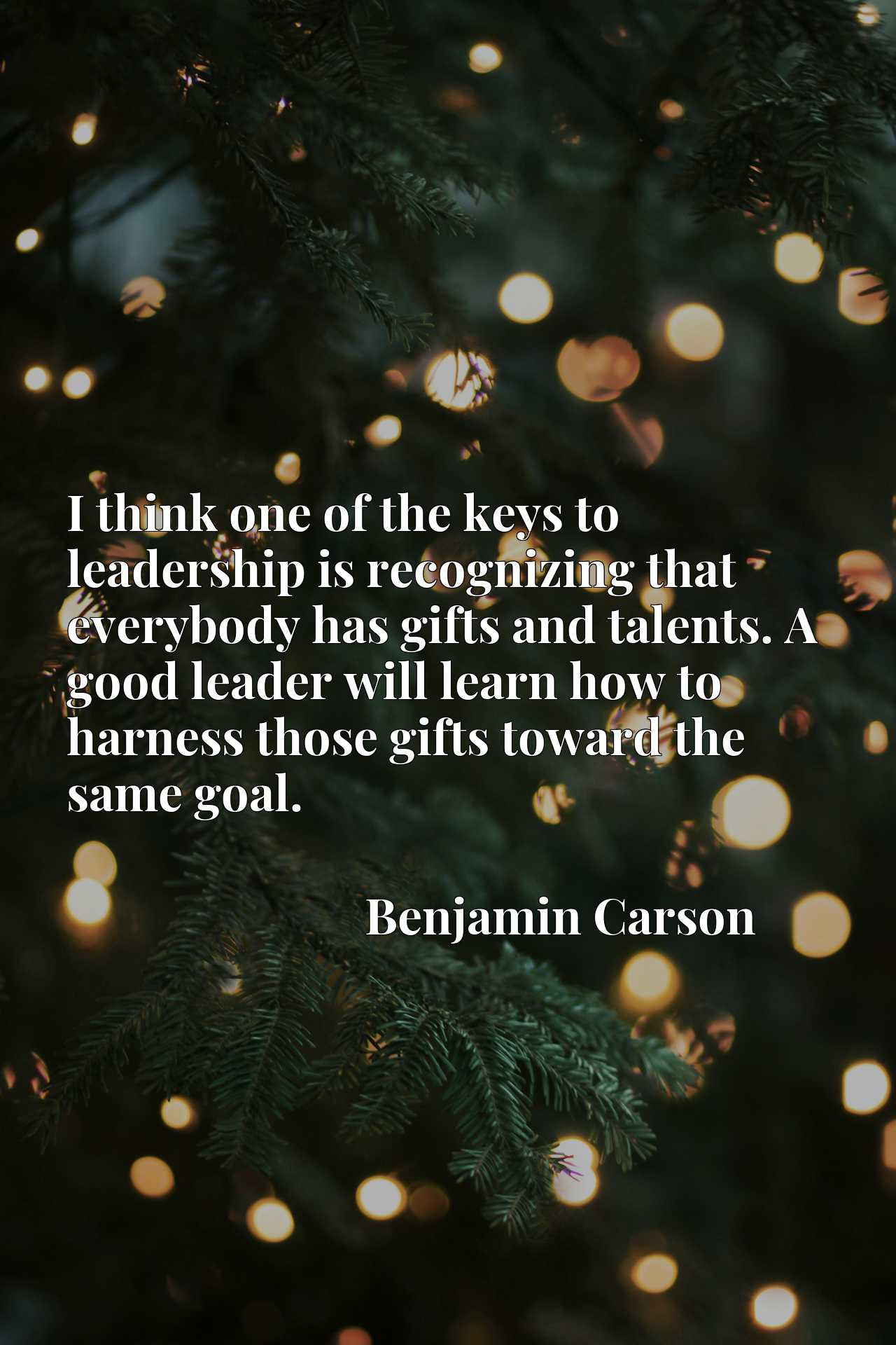 I think one of the keys to leadership is recognizing that everybody has gifts and talents. A good leader will learn how to harness those gifts toward the same goal.