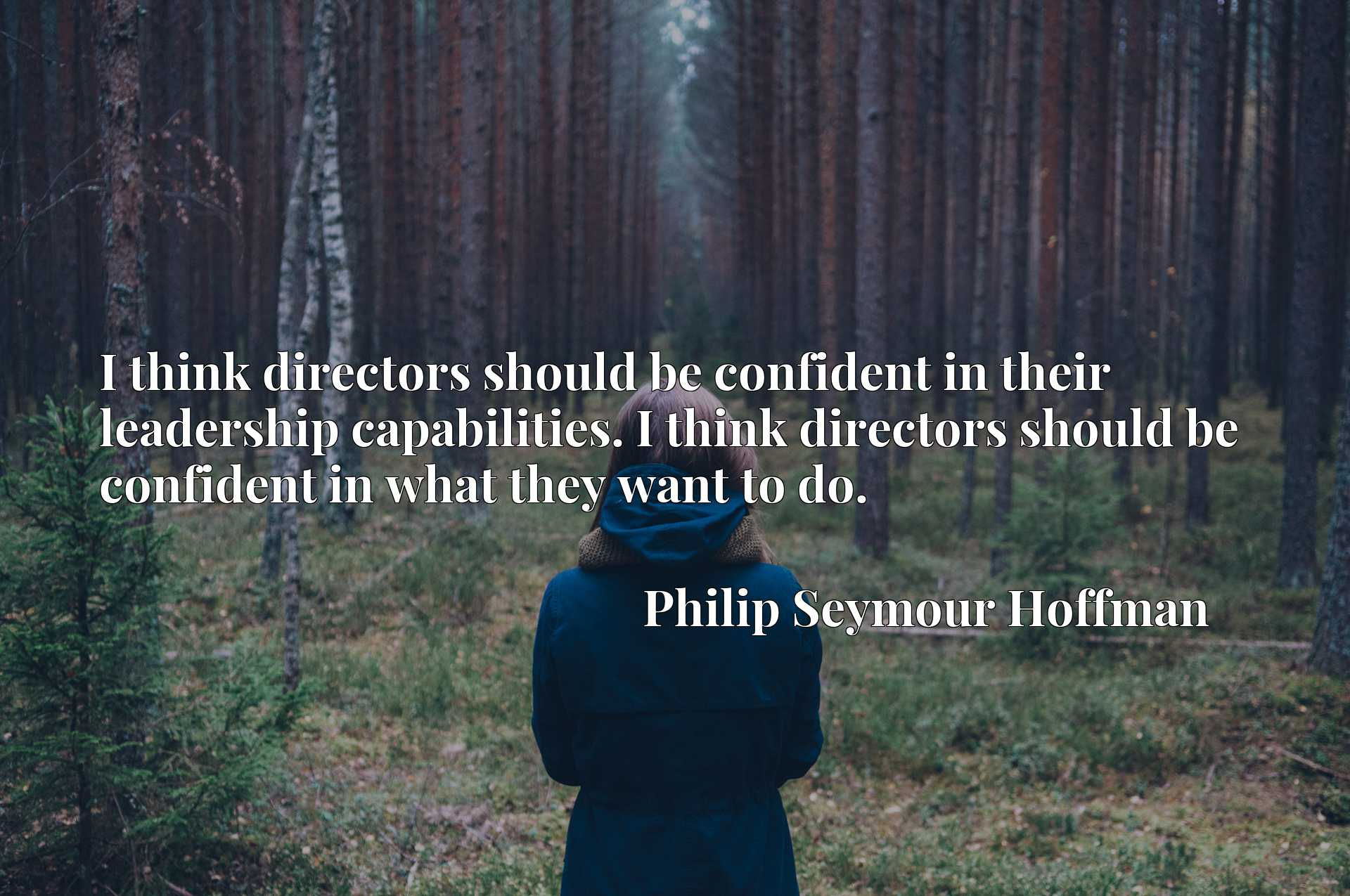 I think directors should be confident in their leadership capabilities. I think directors should be confident in what they want to do.