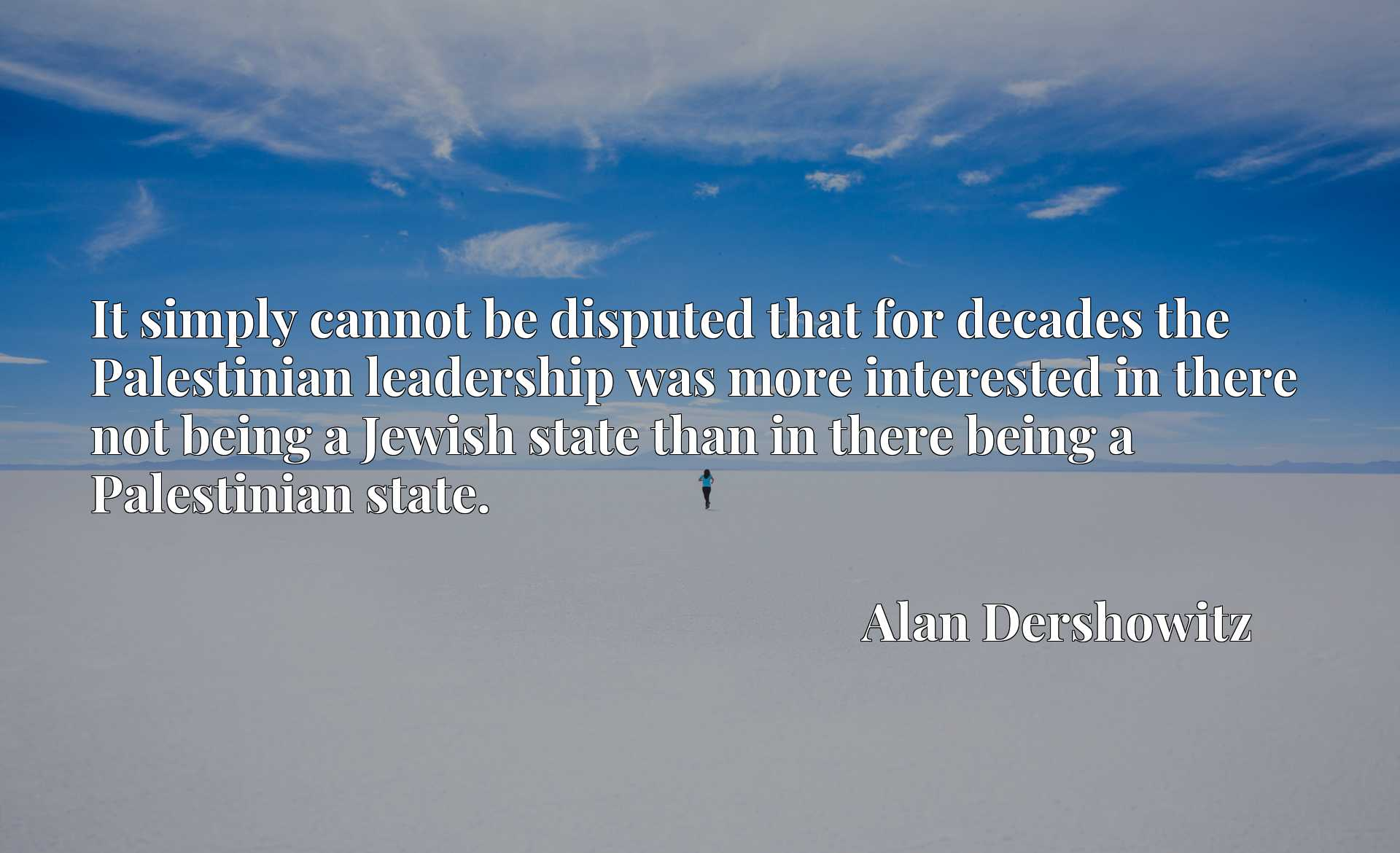 It simply cannot be disputed that for decades the Palestinian leadership was more interested in there not being a Jewish state than in there being a Palestinian state.