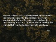 You can judge at what stage of growth a person is by the questions they ask. The nature of a person's questions faithfully reflects the current phase in their journey to truth. A sign that you are nearing the truth is that you start asking the right questions.