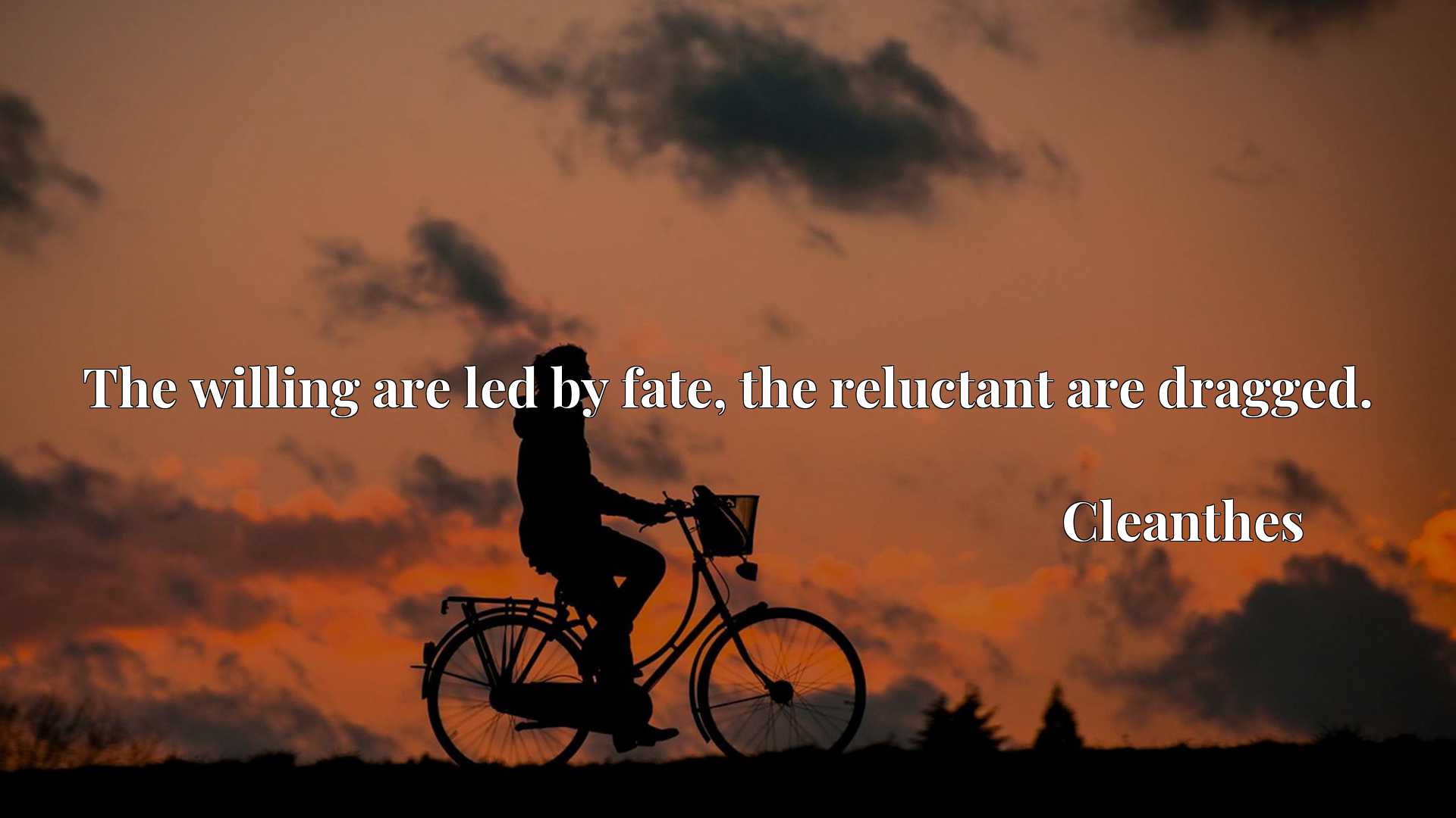 The willing are led by fate, the reluctant are dragged.