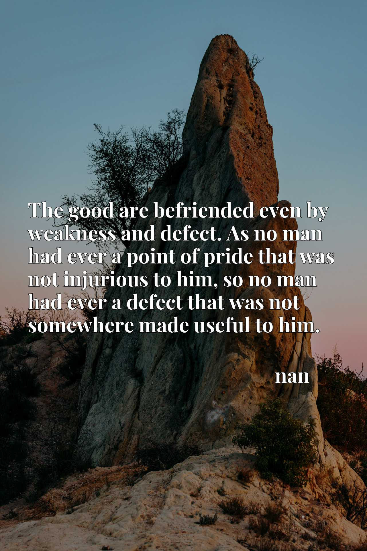 The good are befriended even by weakness and defect. As no man had ever a point of pride that was not injurious to him, so no man had ever a defect that was not somewhere made useful to him.