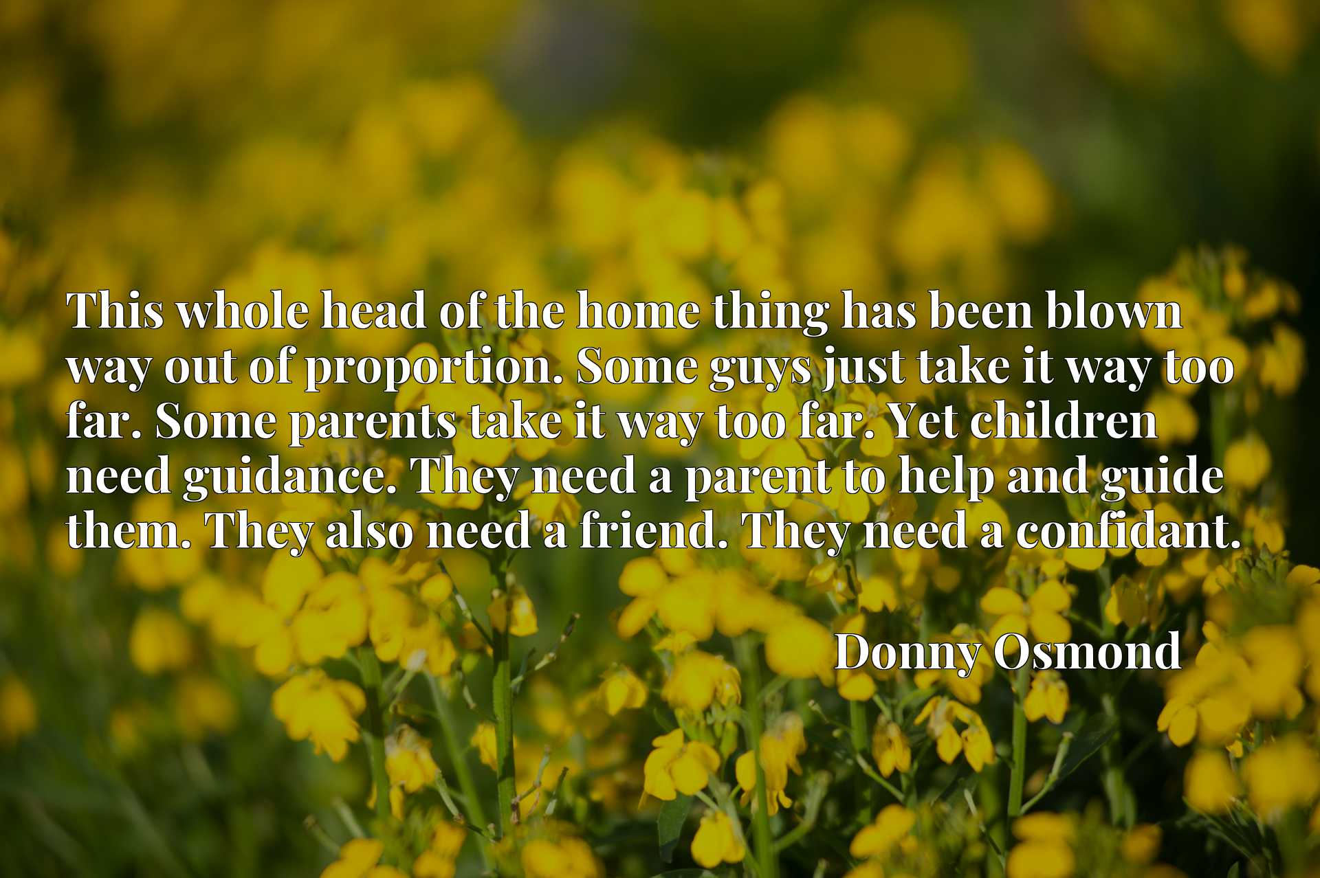 This whole head of the home thing has been blown way out of proportion. Some guys just take it way too far. Some parents take it way too far. Yet children need guidance. They need a parent to help and guide them. They also need a friend. They need a confidant.