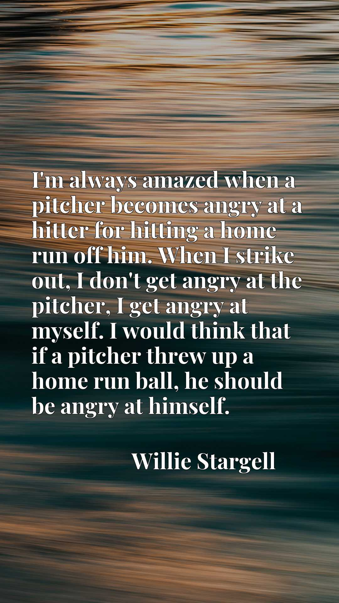 I'm always amazed when a pitcher becomes angry at a hitter for hitting a home run off him. When I strike out, I don't get angry at the pitcher, I get angry at myself. I would think that if a pitcher threw up a home run ball, he should be angry at himself.