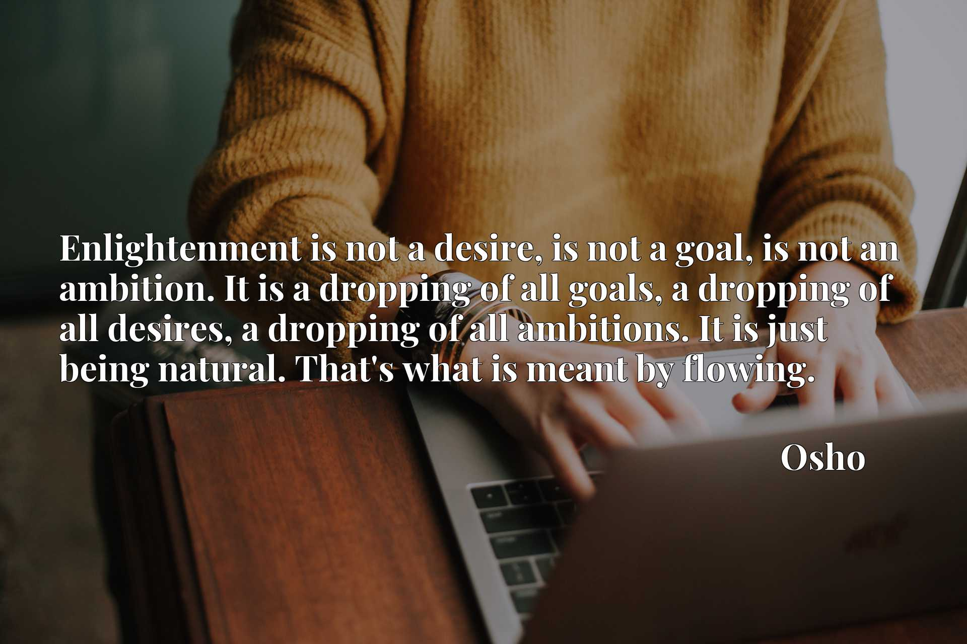 Enlightenment is not a desire, is not a goal, is not an ambition. It is a dropping of all goals, a dropping of all desires, a dropping of all ambitions. It is just being natural. That's what is meant by flowing.