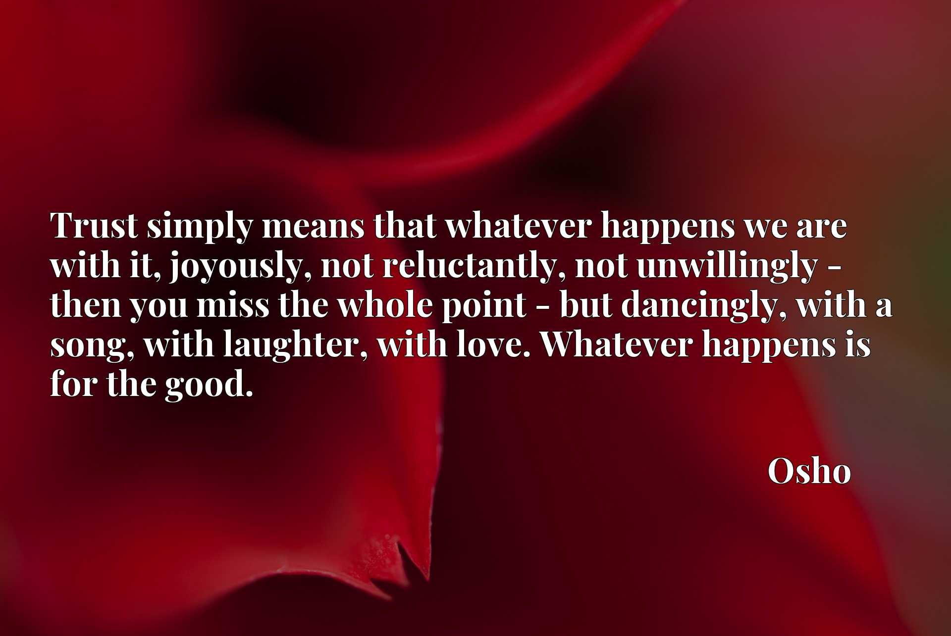 Trust simply means that whatever happens we are with it, joyously, not reluctantly, not unwillingly - then you miss the whole point - but dancingly, with a song, with laughter, with love. Whatever happens is for the good.