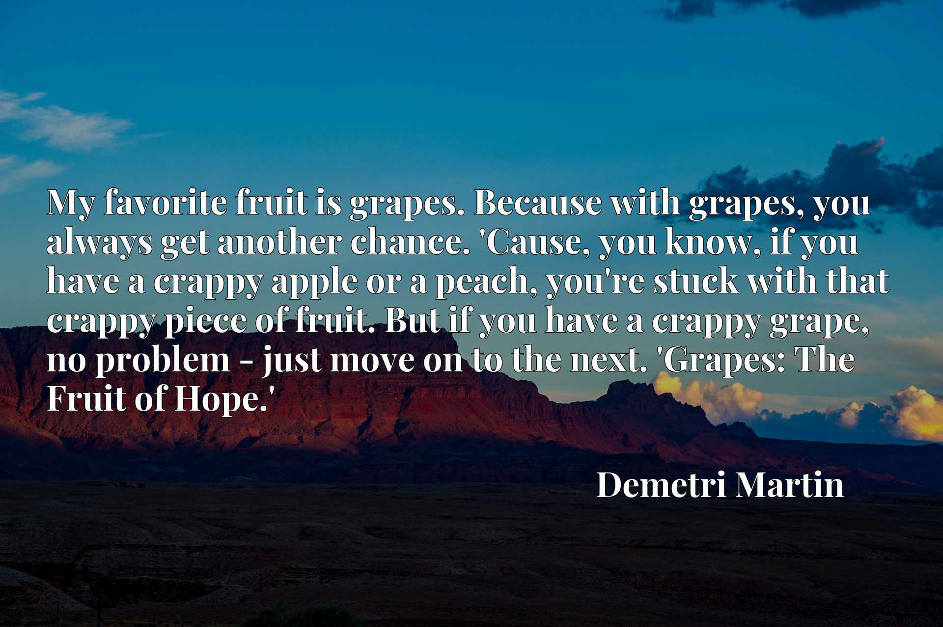 My favorite fruit is grapes. Because with grapes, you always get another chance. 'Cause, you know, if you have a crappy apple or a peach, you're stuck with that crappy piece of fruit. But if you have a crappy grape, no problem - just move on to the next. 'Grapes: The Fruit of Hope.'