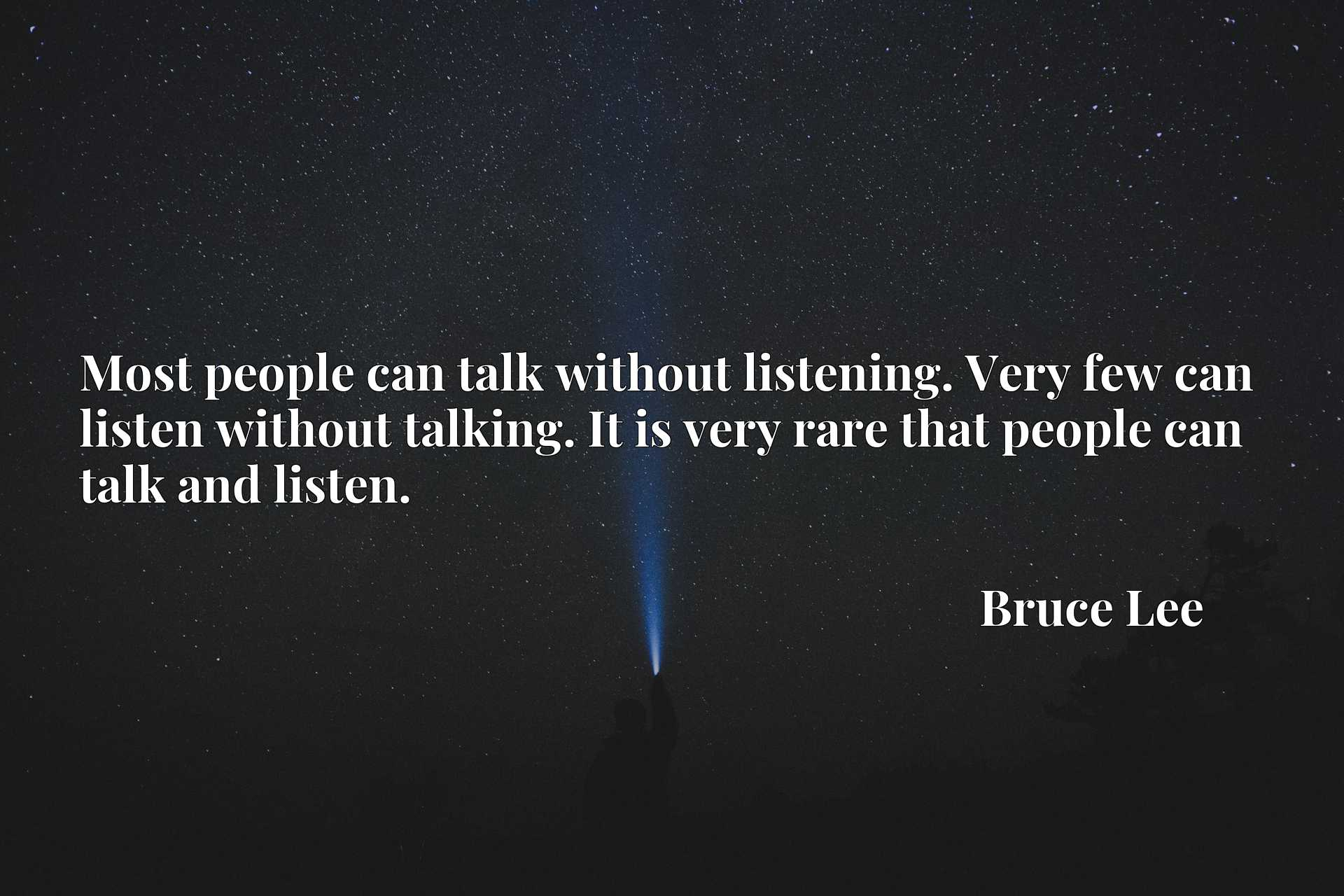 Most people can talk without listening. Very few can listen without talking. It is very rare that people can talk and listen.