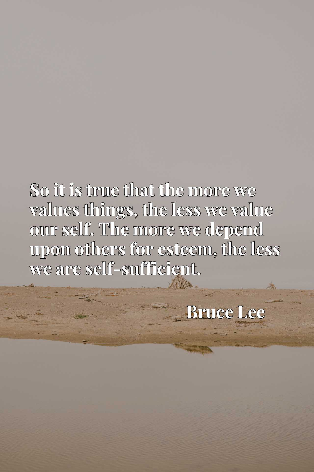 So it is true that the more we values things, the less we value our self. The more we depend upon others for esteem, the less we are self-sufficient.
